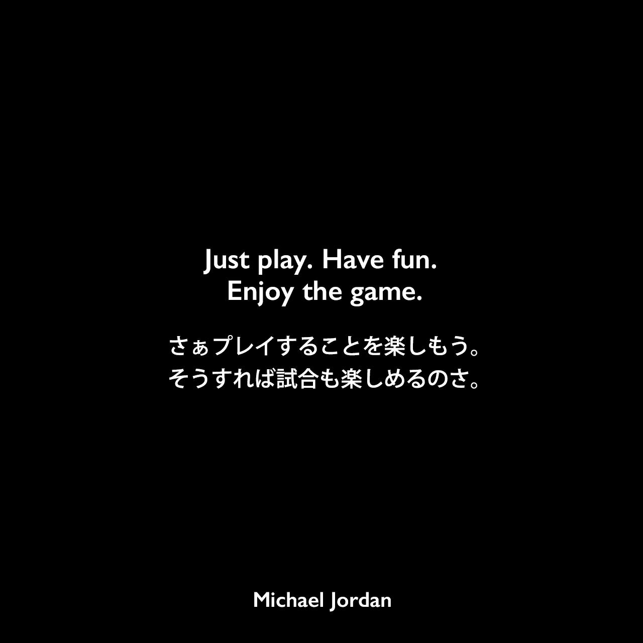 Just play. Have fun. Enjoy the game.さぁプレイすることを楽しもう。そうすれば試合も楽しめるのさ。Michael Jordan