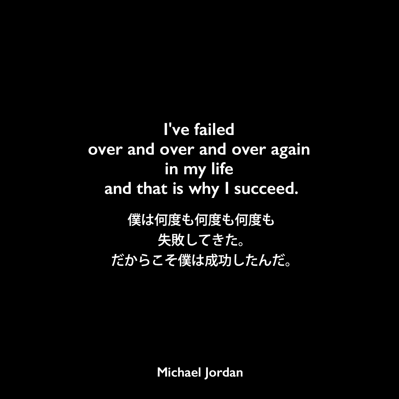 I've failed over and over and over again in my life and that is why I succeed.僕は何度も何度も何度も失敗してきた。だからこそ僕は成功したんだ。