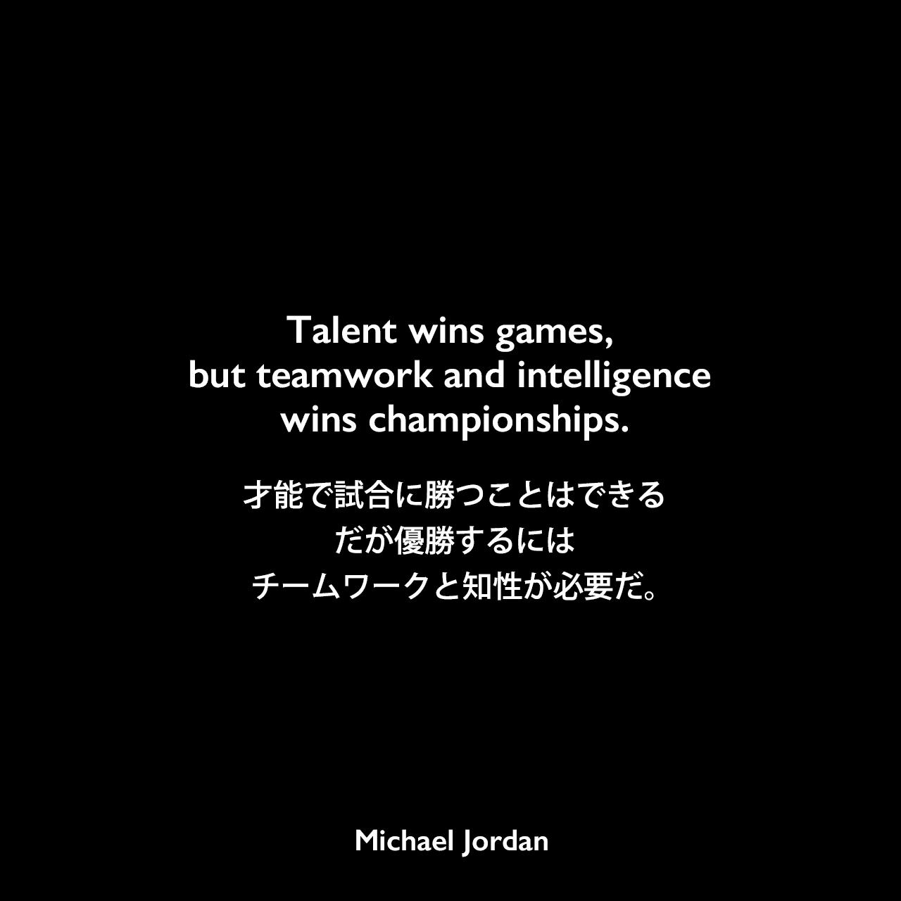 Talent wins games, but teamwork and intelligence wins championships.才能で試合に勝つことはできる、だが優勝するには、チームワークと知性が必要だ。
