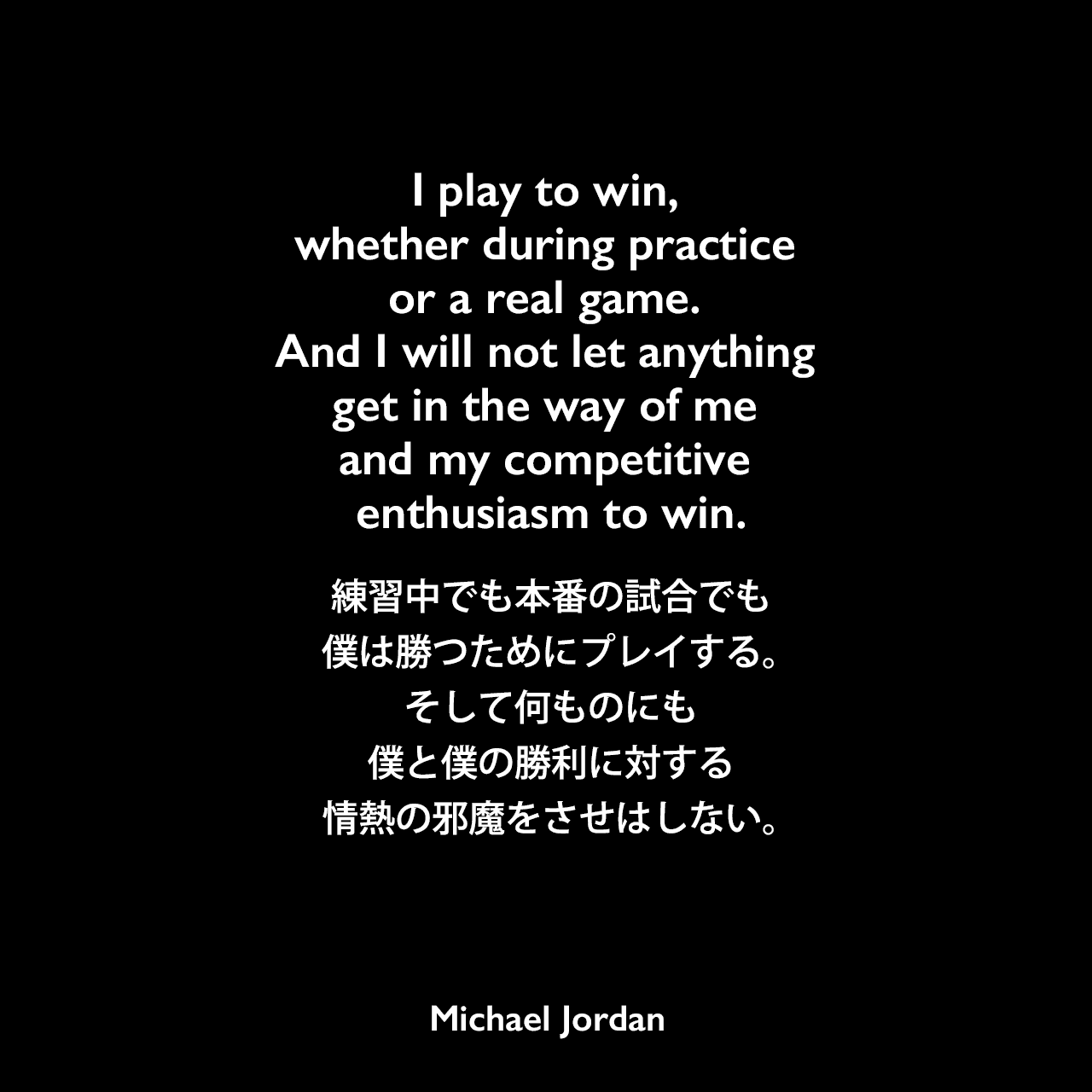 I play to win, whether during practice or a real game. And I will not let anything get in the way of me and my competitive enthusiasm to win.練習中でも本番の試合でも、僕は勝つためにプレイする。そして何ものにも、僕と僕の勝利に対する情熱の邪魔をさせはしない。Michael Jordan