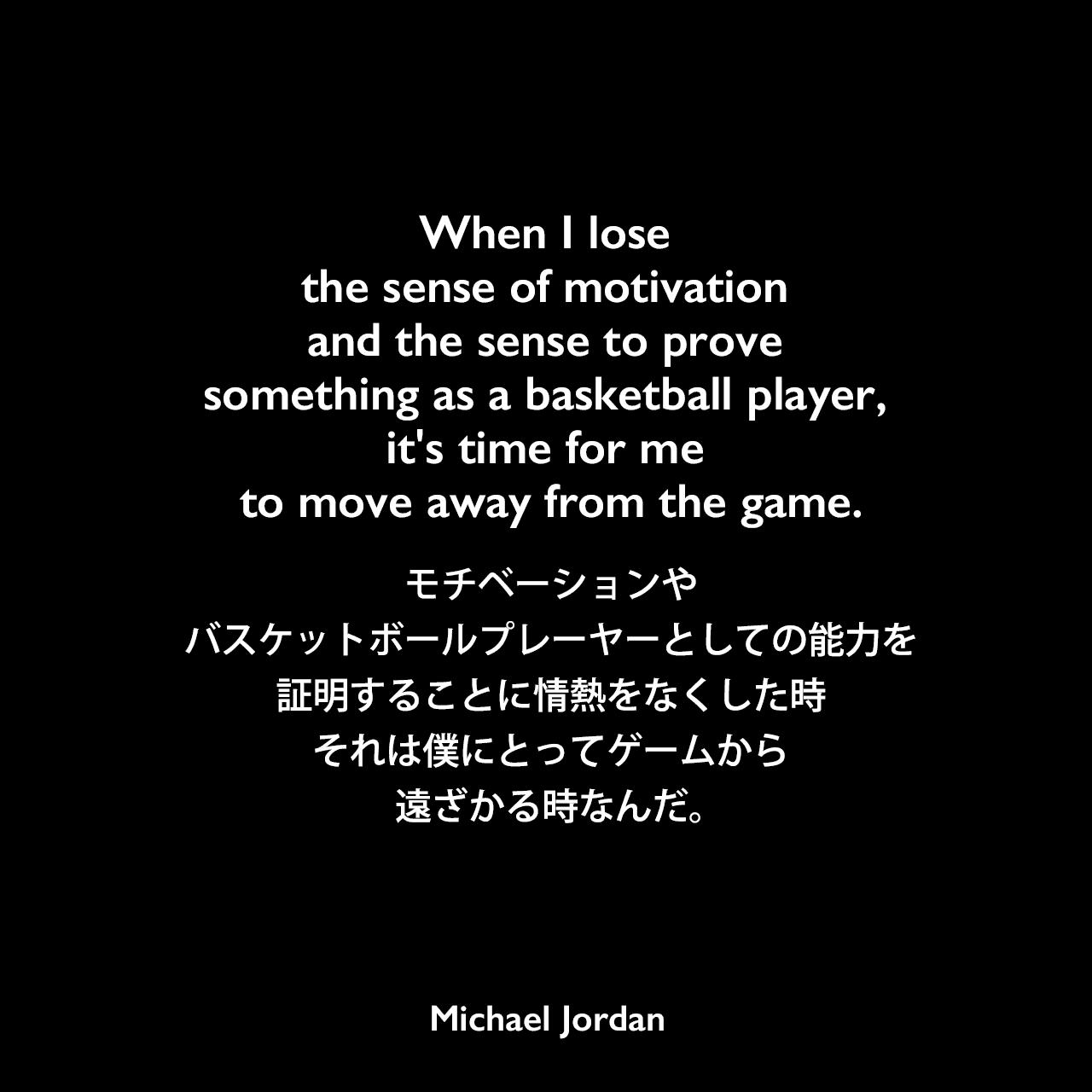 When I lose the sense of motivation and the sense to prove something as a basketball player, it's time for me to move away from the game.モチベーションやバスケットボールプレーヤーとしての能力を証明することに情熱をなくした時、それは僕にとってゲームから遠ざかる時なんだ。Michael Jordan