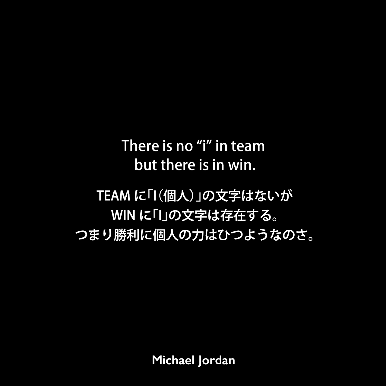 """There is no """"i"""" in team but there is in win.TEAMに「I(個人)」の文字はないが、WINに「I」の文字は存在する。つまり勝利に個人の力はひつようなのさ。Michael Jordan"""