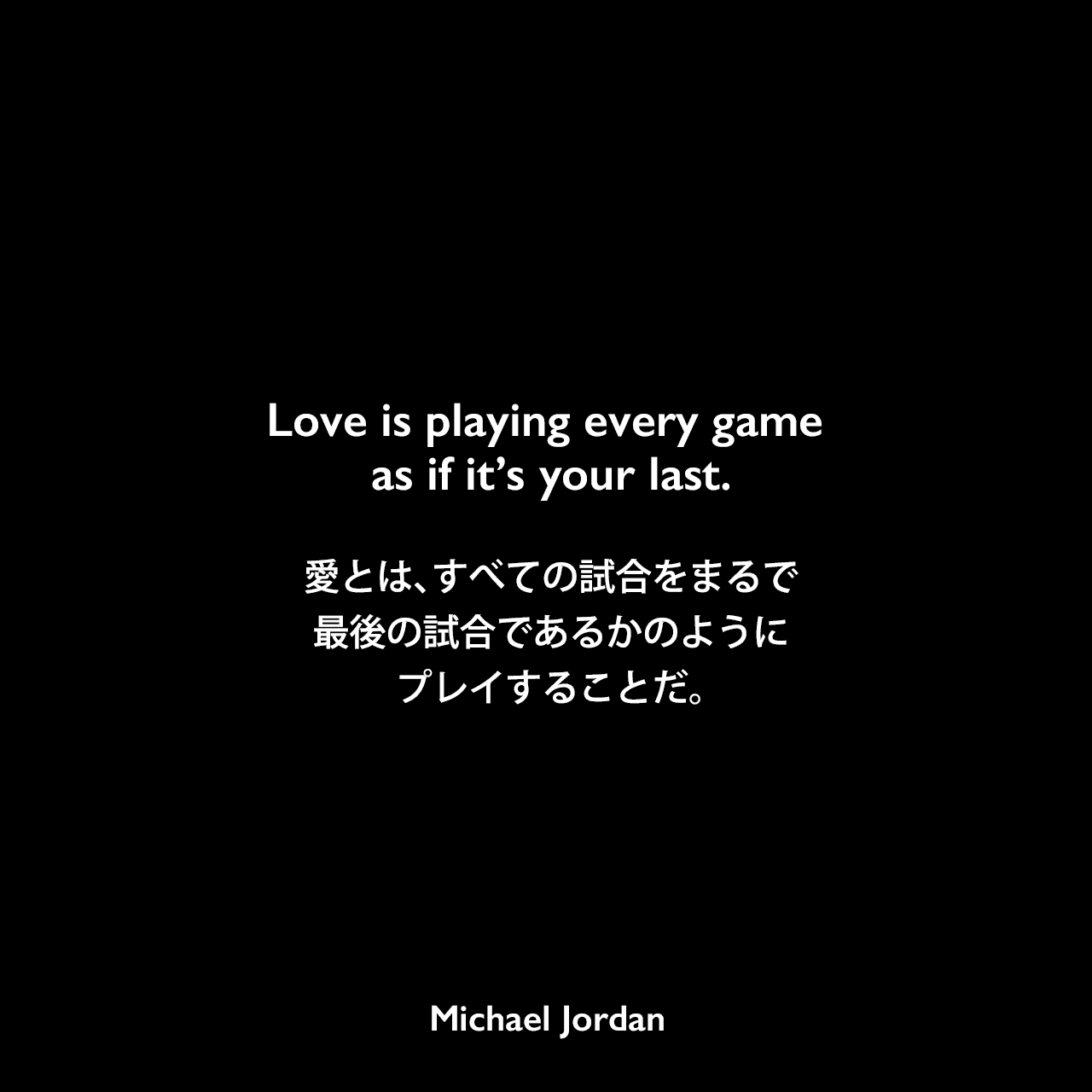 Love is playing every game as if it's your last.愛とは、すべての試合をまるで最後の試合であるかのようにプレイすることだ。Michael Jordan