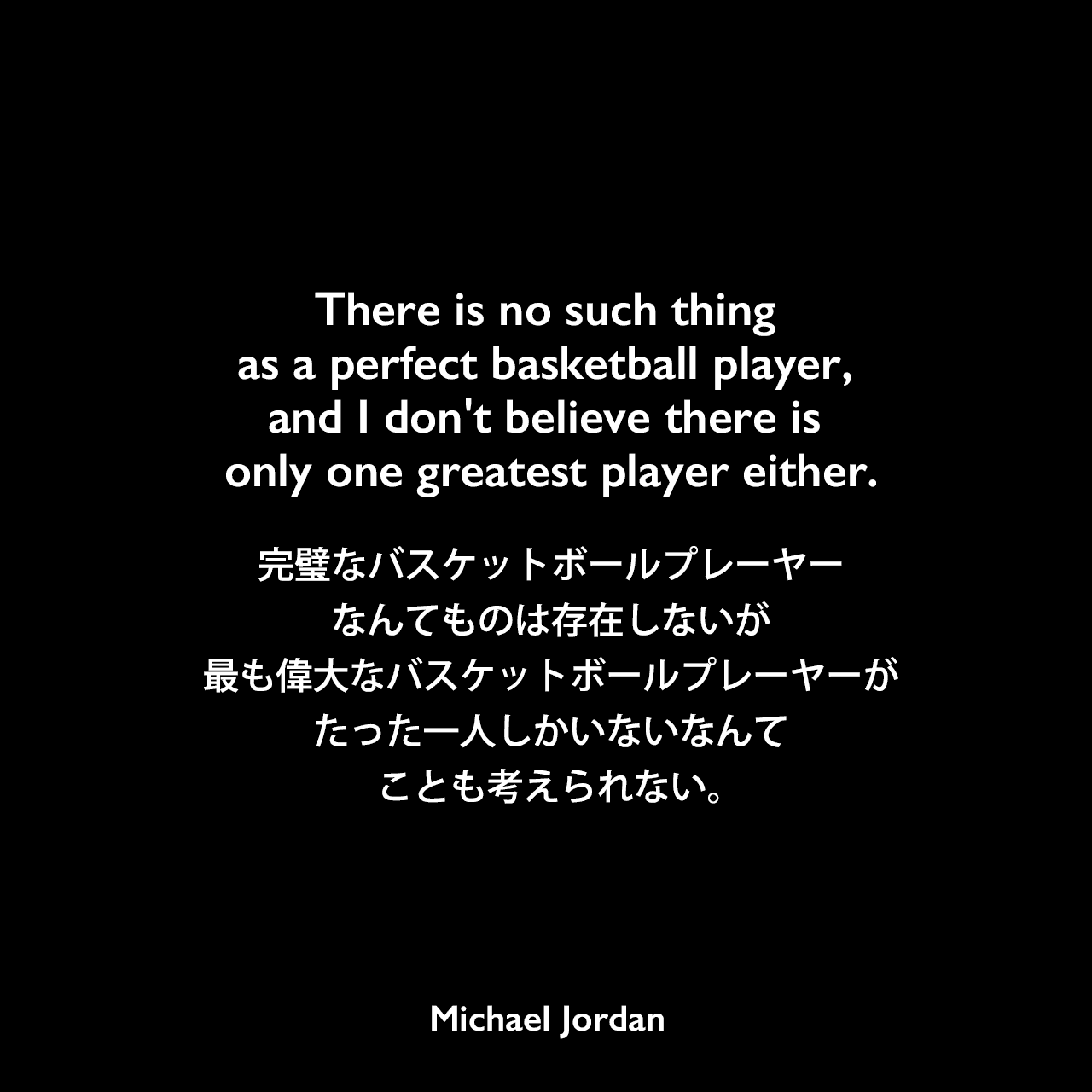 There is no such thing as a perfect basketball player, and I don't believe there is only one greatest player either.完璧なバスケットボールプレーヤーなんてものは存在しないが、最も偉大なバスケットボールプレーヤーがたった一人しかいないなんてことも考えられない。Michael Jordan