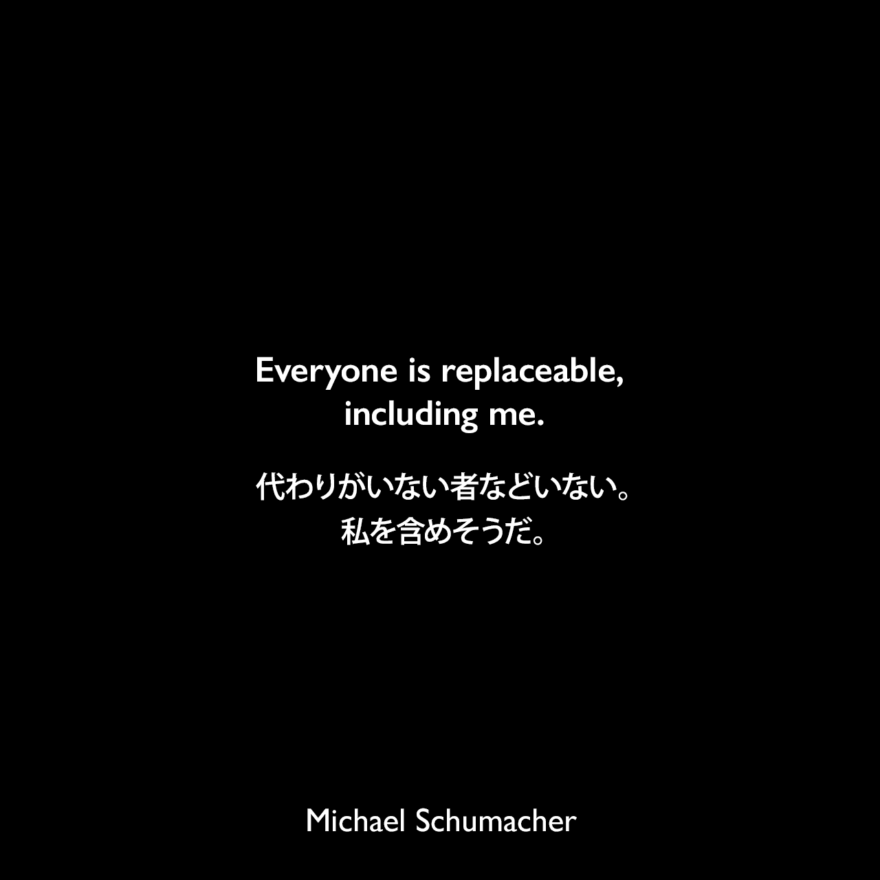 Everyone is replaceable, including me.代わりがいない者などいない。私を含めそうだ。Michael Schumacher