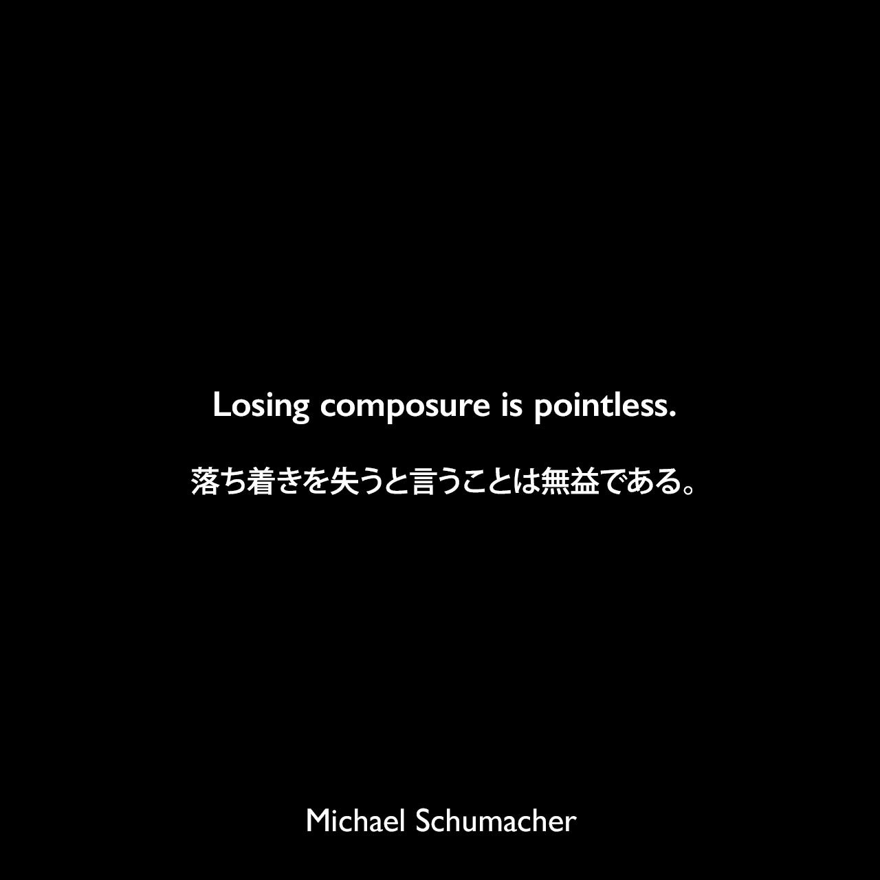 Losing composure is pointless.落ち着きを失うと言うことは無益である。Michael Schumacher