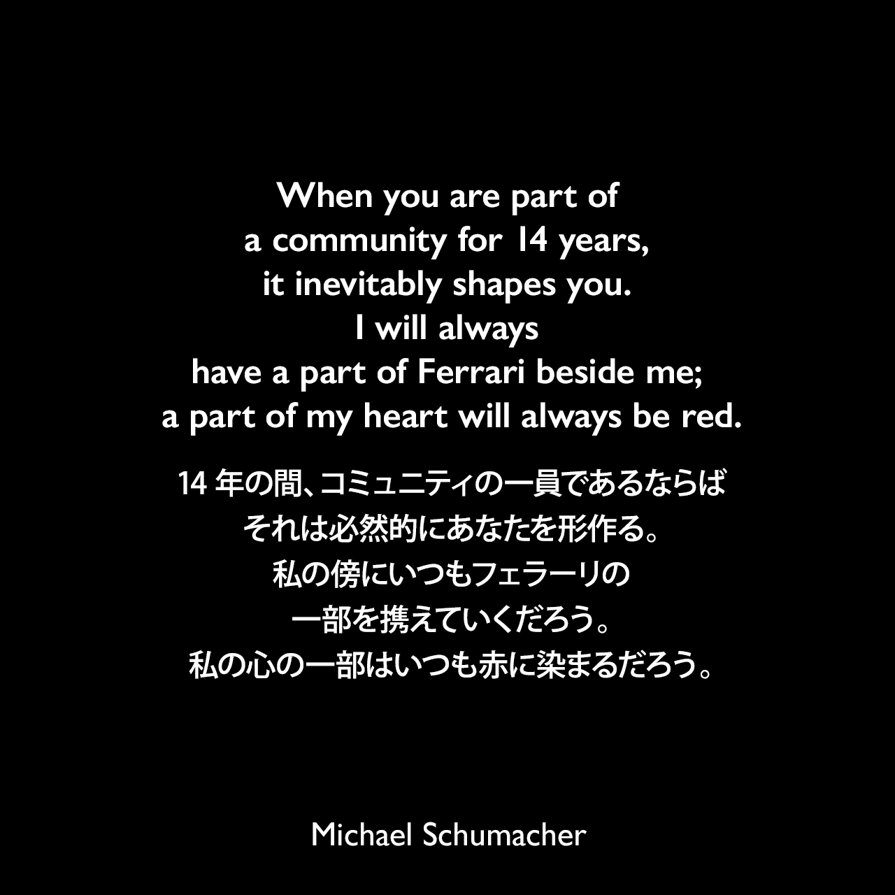 When you are part of a community for 14 years, it inevitably shapes you. I will always have a part of Ferrari beside me; a part of my heart will always be red.14年の間、コミュニティの一員であるならば、それは必然的にあなたを形作る。私の傍にいつもフェラーリの一部を携えていくだろう。私の心の一部はいつも赤に染まるだろう。Michael Schumacher