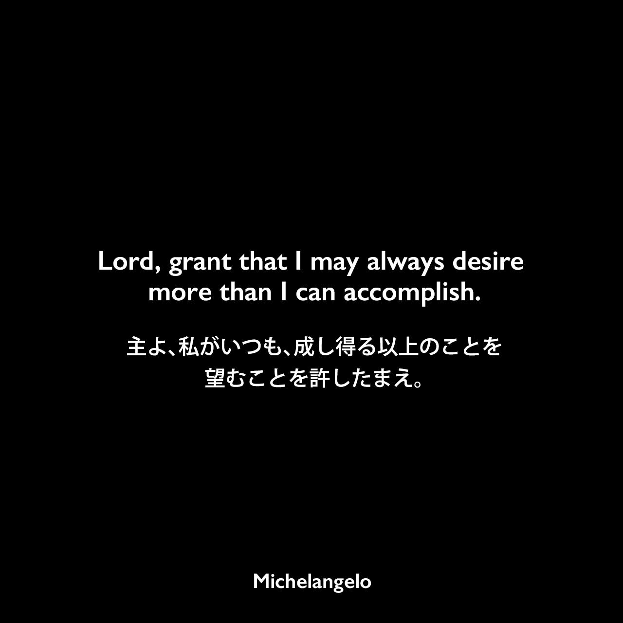 Lord, grant that I may always desire more than I can accomplish.主よ、私がいつも、成し得る以上のことを望むことを許したまえ。Michelangelo