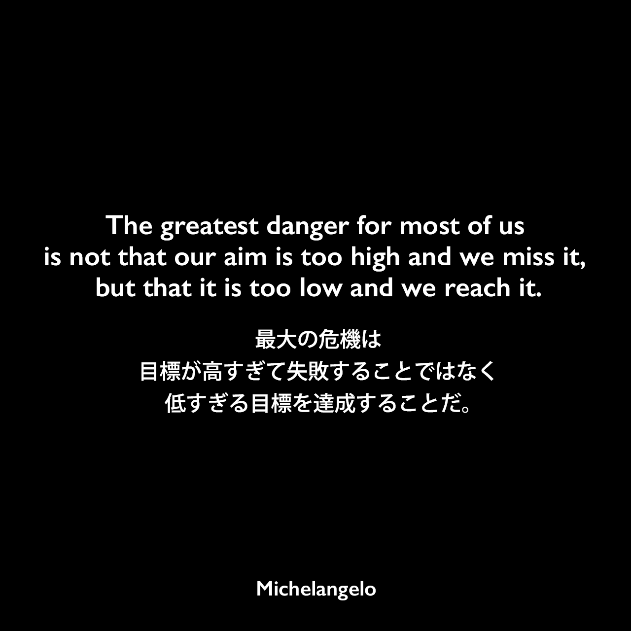 The greatest danger for most of us is not that our aim is too high and we miss it, but that it is too low and we reach it.最大の危機は、目標が高すぎて失敗することではなく、低すぎる目標を達成することだ。