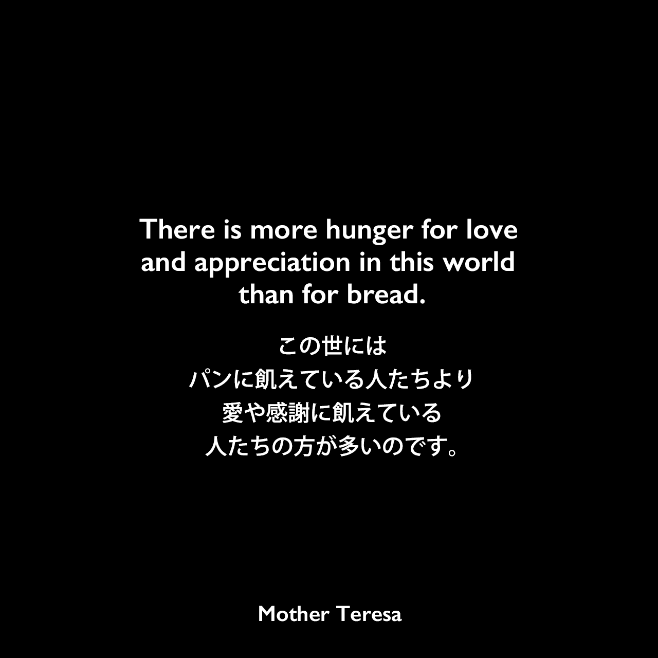 There is more hunger for love and appreciation in this world than for bread.この世にはパンに飢えている人たちより、愛や感謝に飢えている人たちの方が多いのです。Mother Teresa