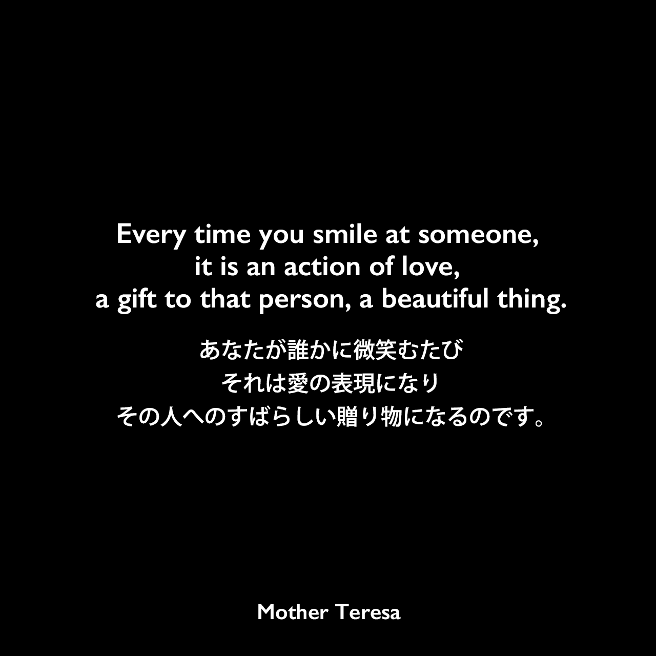 Every time you smile at someone, it is an action of love, a gift to that person, a beautiful thing.誰かに微笑むたびこと、それは愛の表現であり、その人へのすばらしい贈り物になるのです。Mother Teresa