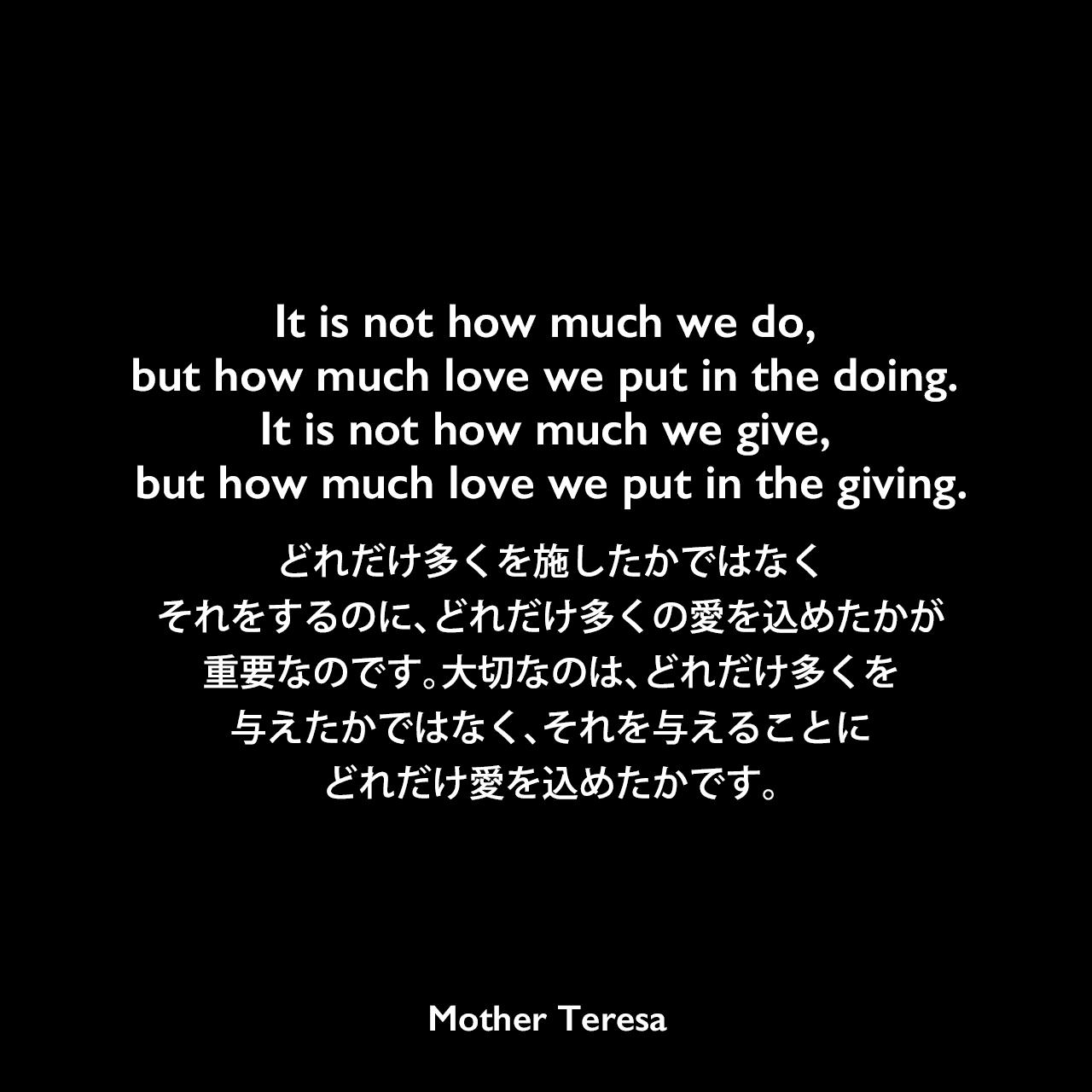It is not how much we do, but how much love we put in the doing. It is not how much we give, but how much love we put in the giving.どれだけ多くを施したかではなく、それをするのに、どれだけ多くの愛を込めたかが重要なのです。大切なのは、どれだけ多くを与えたかではなく、それを与えることに、どれだけ愛を込めたかです。Mother Teresa