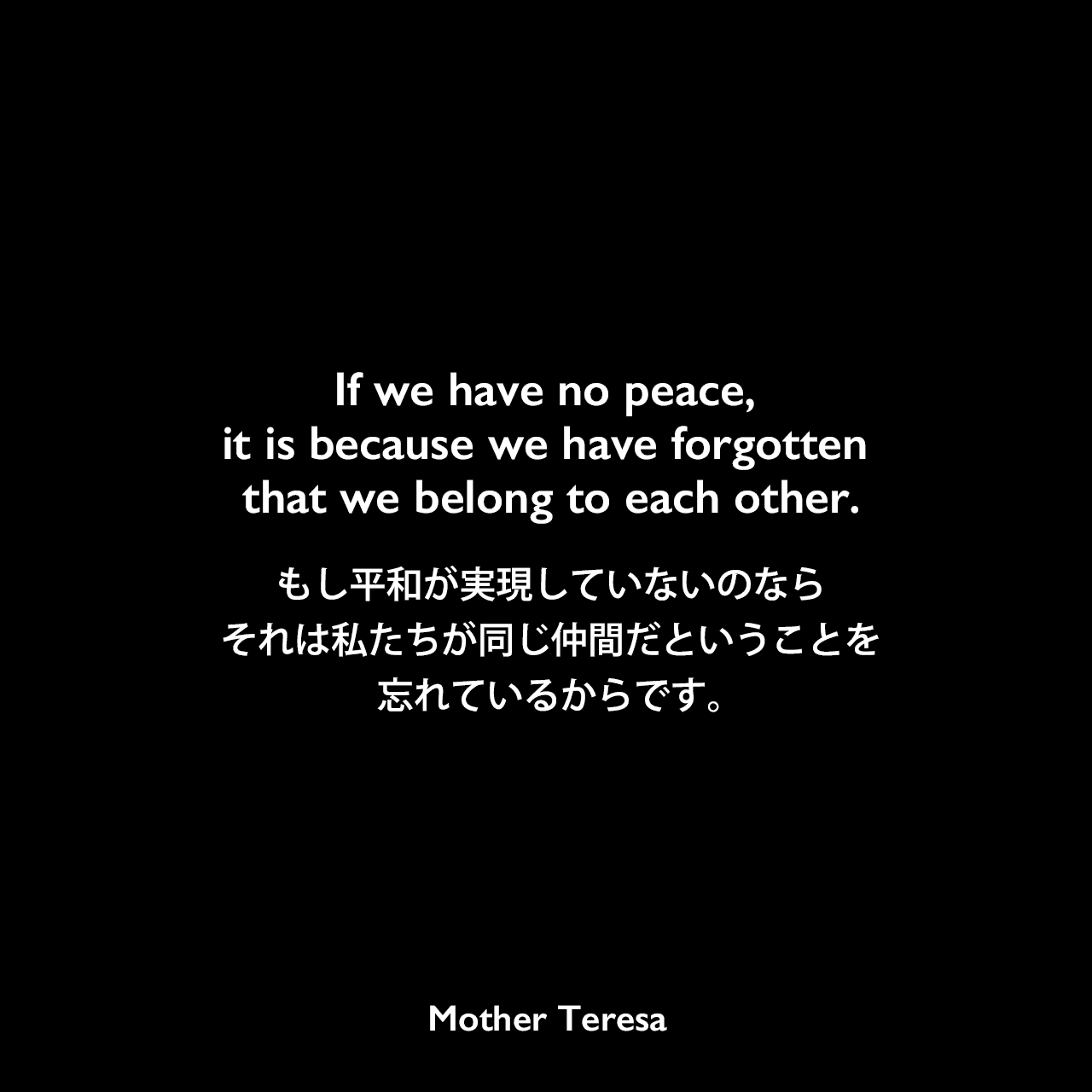If we have no peace, it is because we have forgotten that we belong to each other.もし平和が実現していないのなら、それは私たちが同じ仲間だということを忘れているからです。- 2012年に見つかったマザー・テレサのエッセイよりMother Teresa