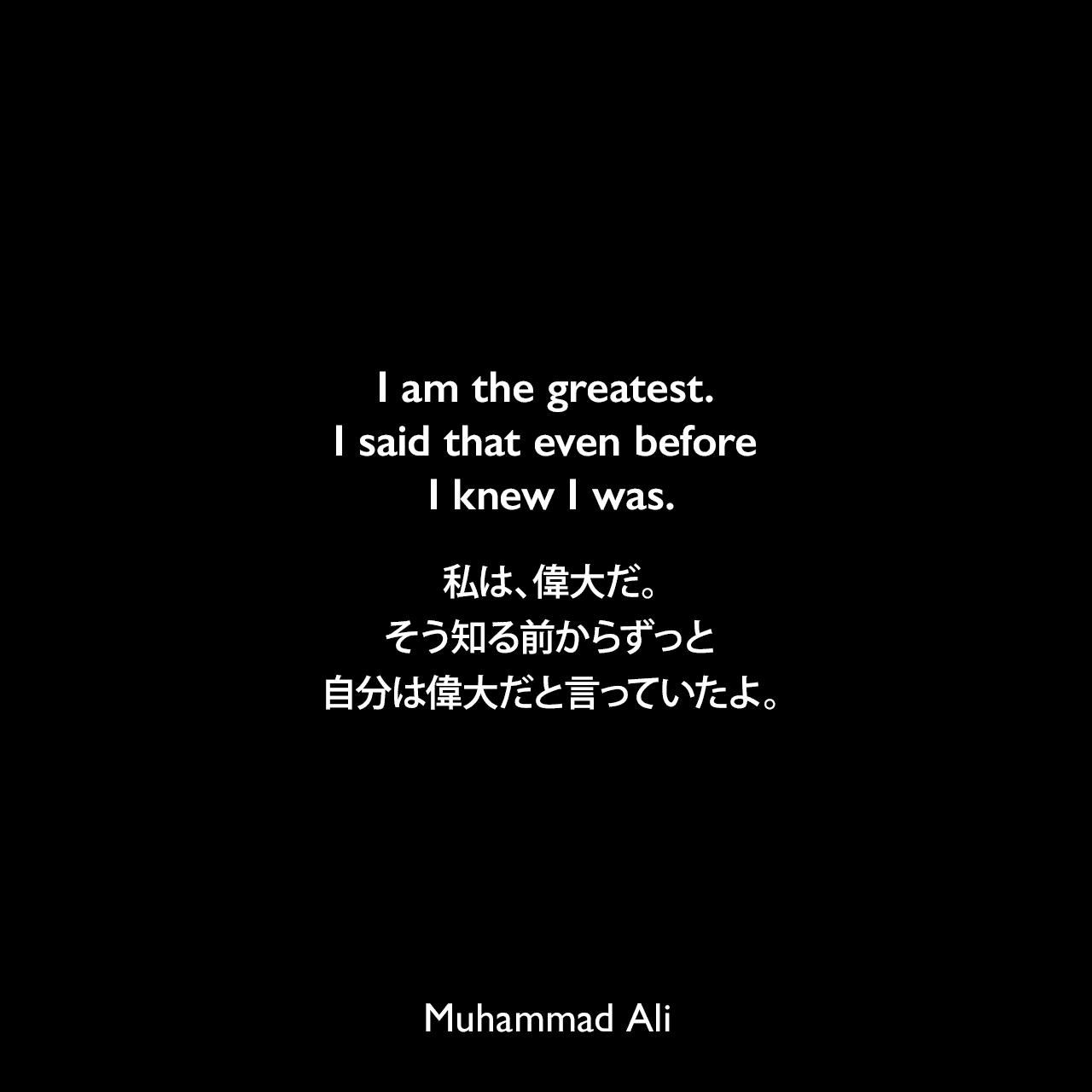 I am the greatest. I said that even before I knew I was.私は、偉大だ。そう知る前からずっと自分は偉大だと言っていたよ。Muhammad Ali
