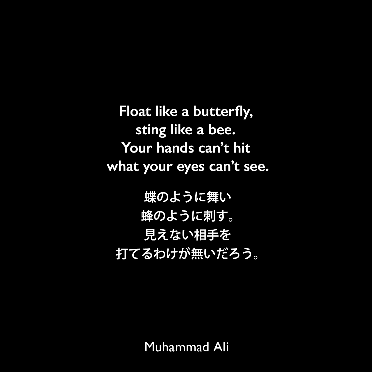 Float like a butterfly, sting like a bee. Your hands can't hit what your eyes can't see.蝶のように舞い、蜂のように刺す。見えない相手を打てるわけが無いだろう。Muhammad Ali