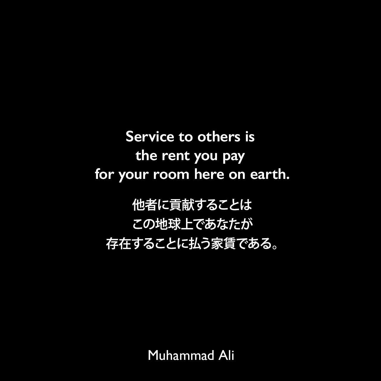 Service to others is the rent you pay for your room here on earth.他者に貢献することは、この地球上であなたが存在することに払う家賃である。Muhammad Ali