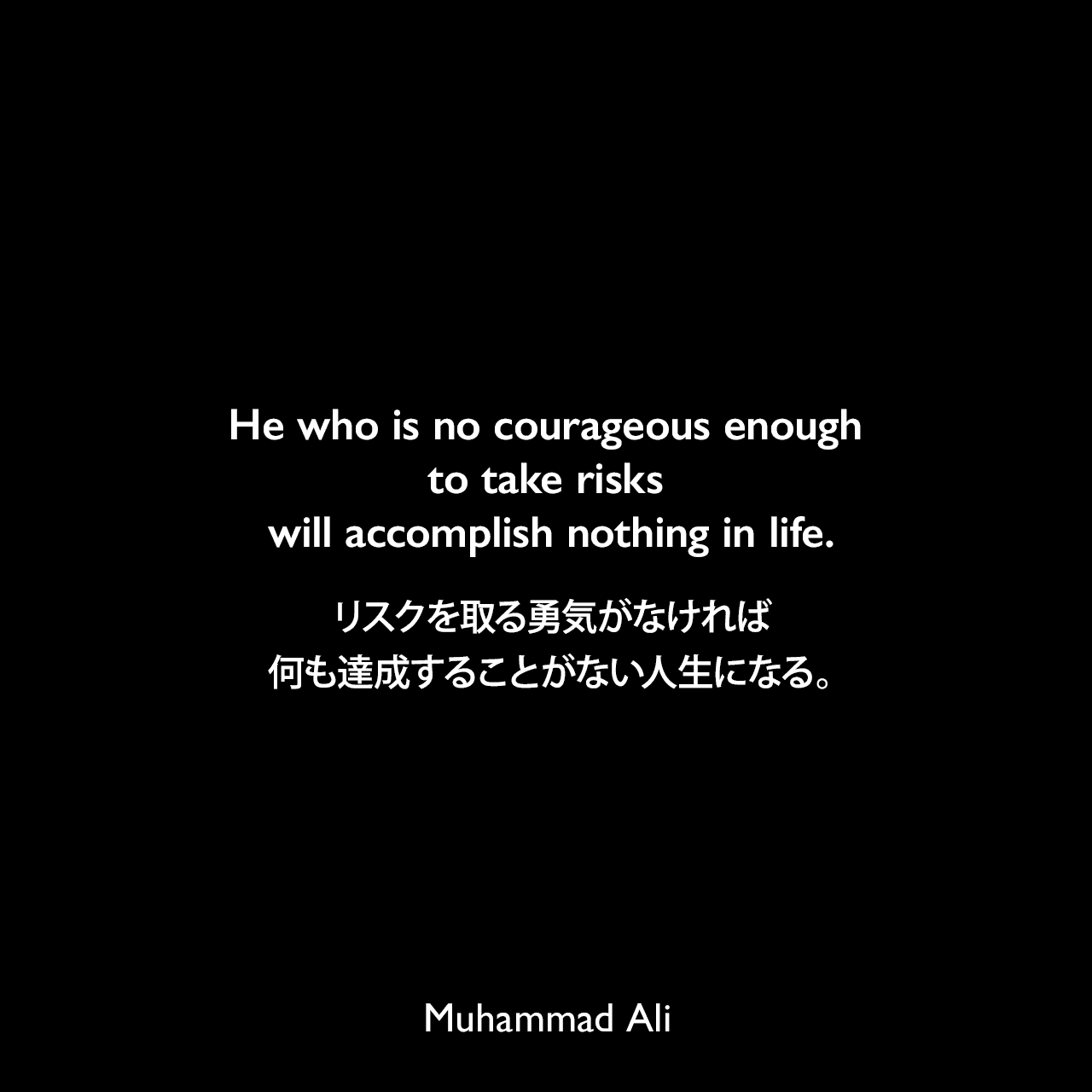 He who is no courageous enough to take risks will accomplish nothing in life.リスクを取る勇気がなければ、何も達成することがない人生になる。