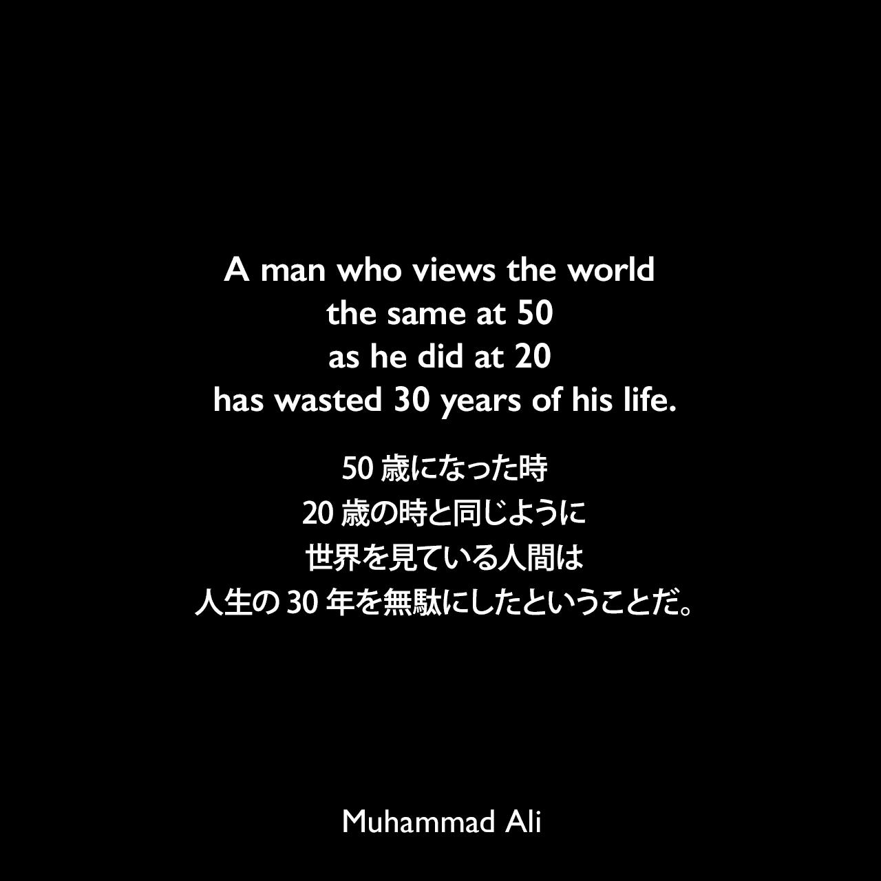 A man who views the world the same at 50 as he did at 20 has wasted 30 years of his life.50歳になった時、20歳の時と同じように世界を見ている人間は、人生の30年を無駄にしたということだ。- 1975年のプレイボーイマガジン誌でのインタビューよりMuhammad Ali