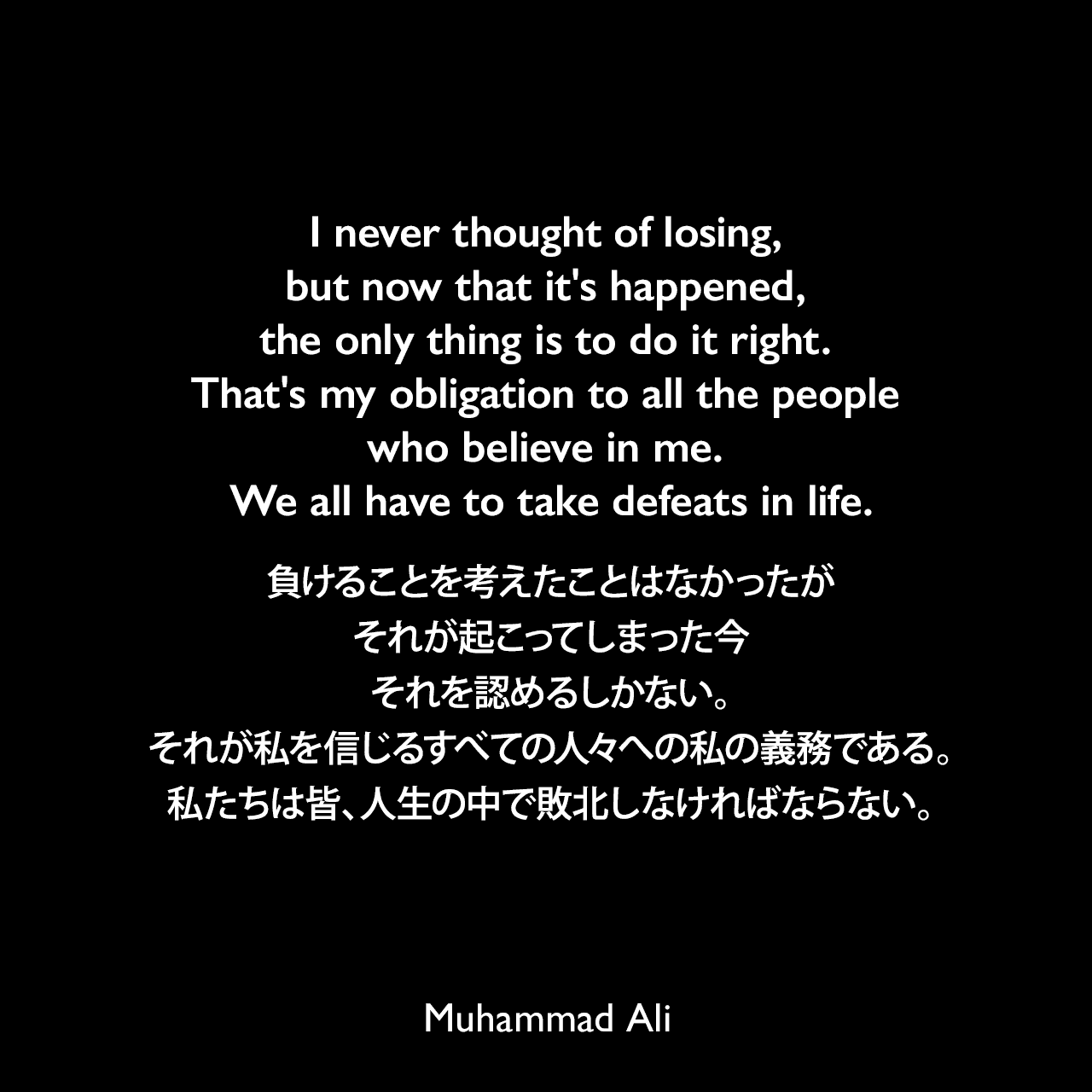 I never thought of losing, but now that it's happened, the only thing is to do it right. That's my obligation to all the people who believe in me. We all have to take defeats in life.負けることを考えたことはなかったが、それが起こってしまった今、それを認めるしかない。それが私を信じるすべての人々への私の義務である。私たちは皆、人生の中で敗北しなければならない。- 1973年のジョージ・フォアマンとの試合前会見でのコメントよりMuhammad Ali