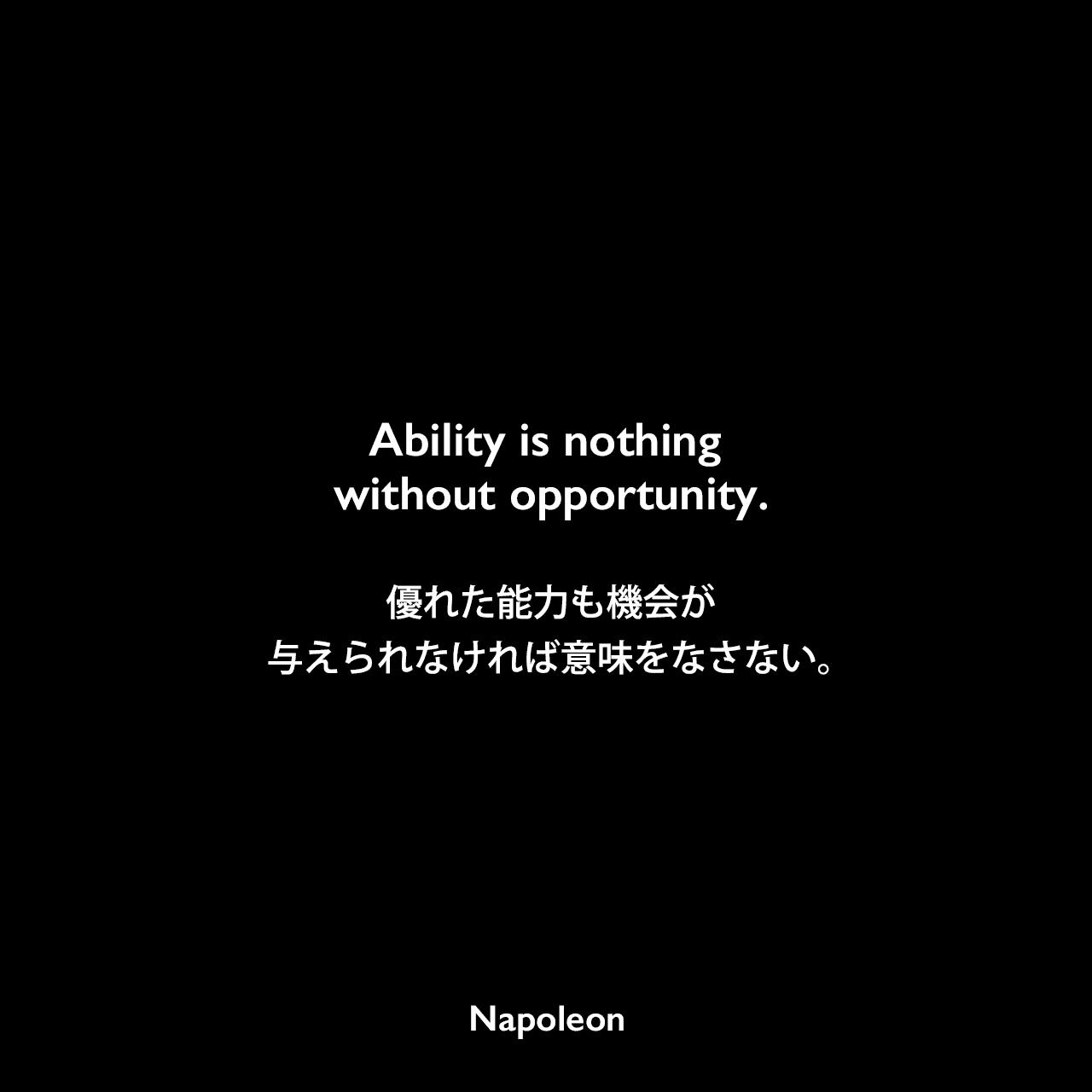Ability is nothing without opportunity.優れた能力も機会が与えられなければ意味をなさない。Napoleon