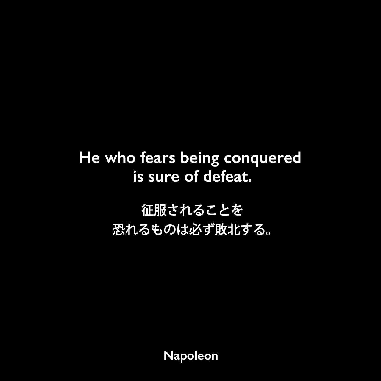 He who fears being conquered is sure of defeat.征服されることを恐れるものは必ず敗北する。- ナポレオンの著書「Political Aphorisms: Moral And Philosophical Thoughts Of The Emperor Napoleon」よりNapoleon