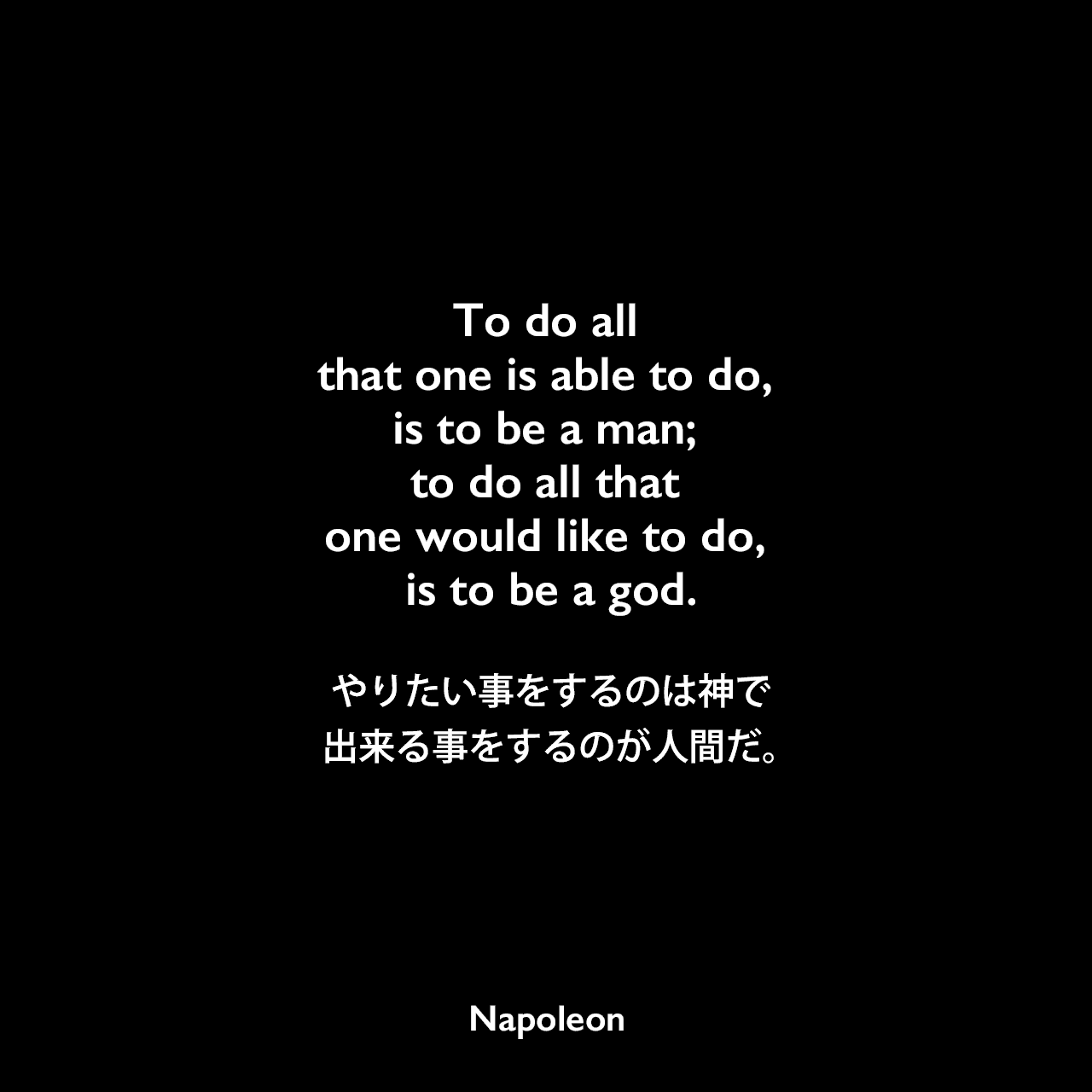To do all that one is able to do, is to be a man; to do all that one would like to do, is to be a god.やりたい事をするのは神で、出来る事をするのが人間だ。- 「Napoleon in his own words」よりNapoleon