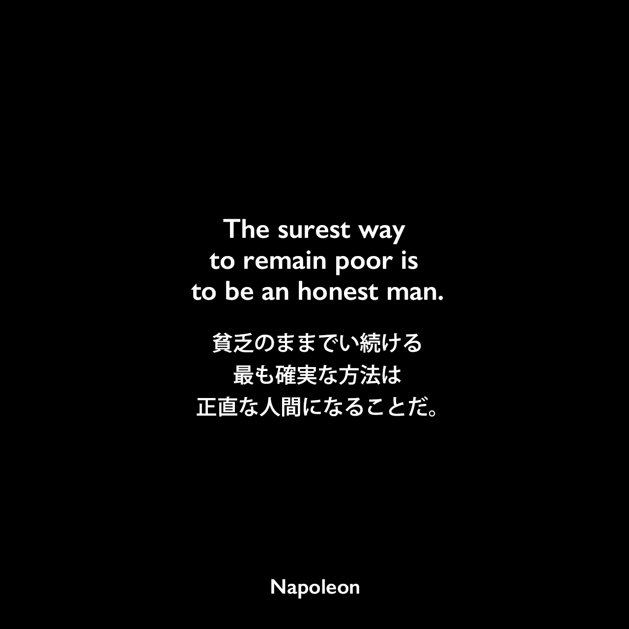 The surest way to remain poor is to be an honest man.貧乏のままでい続ける最も確実な方法は、正直な人間になることだ。Napoleon