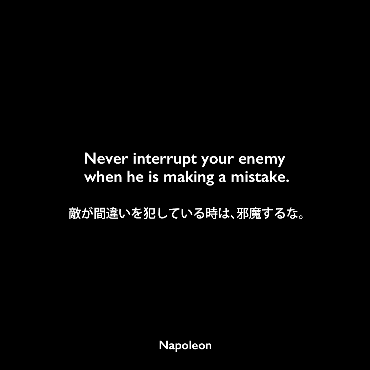 Never interrupt your enemy when he is making a mistake.敵が間違いを犯している時は、邪魔するな。- James Charltonの本「The Military Quotation Book」よりNapoleon