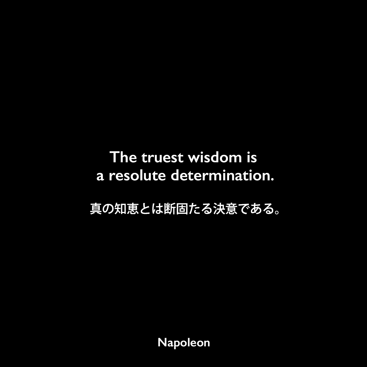 The truest wisdom is a resolute determination.真の知恵とは断固たる決意である。Napoleon