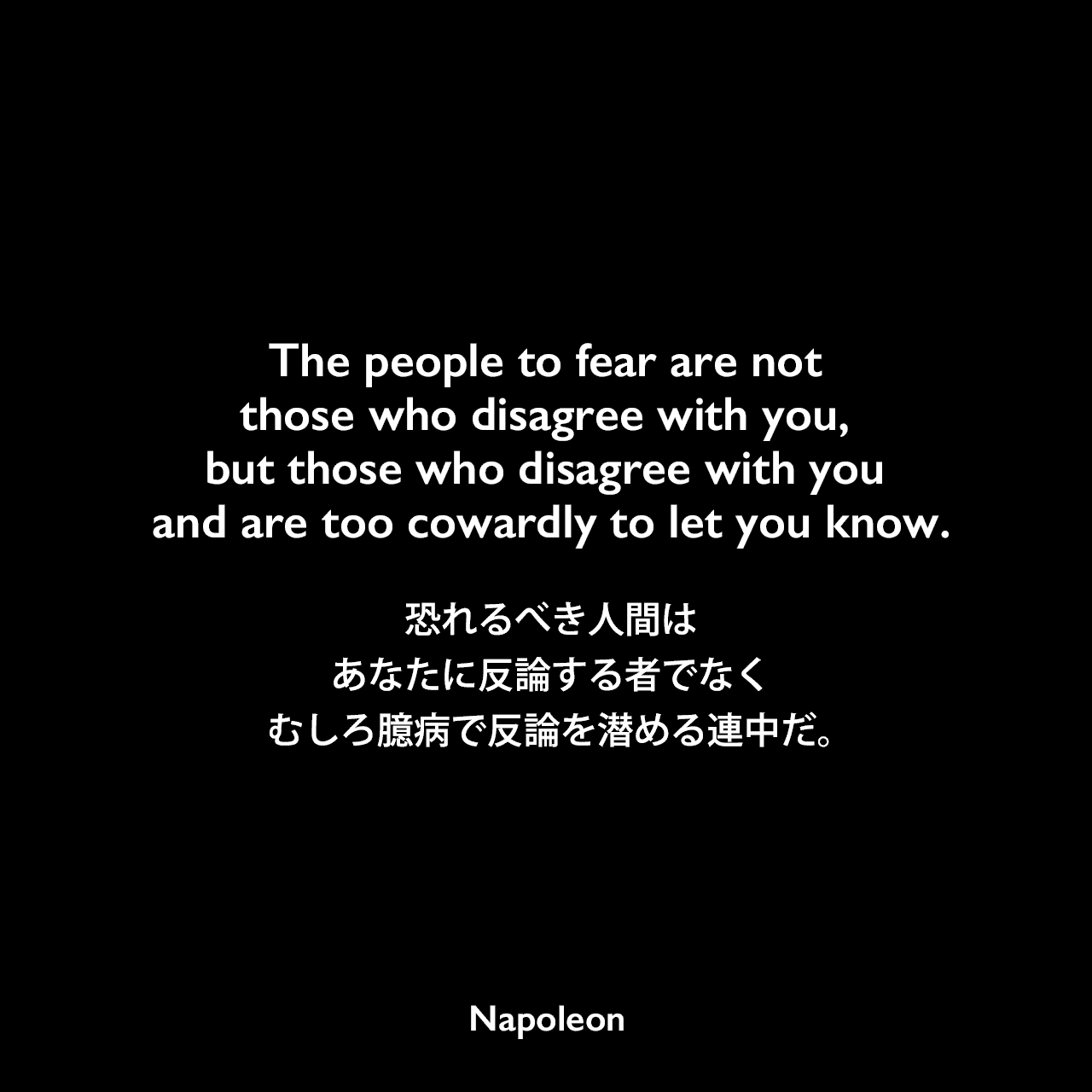The people to fear are not those who disagree with you, but those who disagree with you and are too cowardly to let you know.恐れるべき人間はあなたに反論する者でなく、むしろ臆病で反論を潜める連中だ。Napoleon
