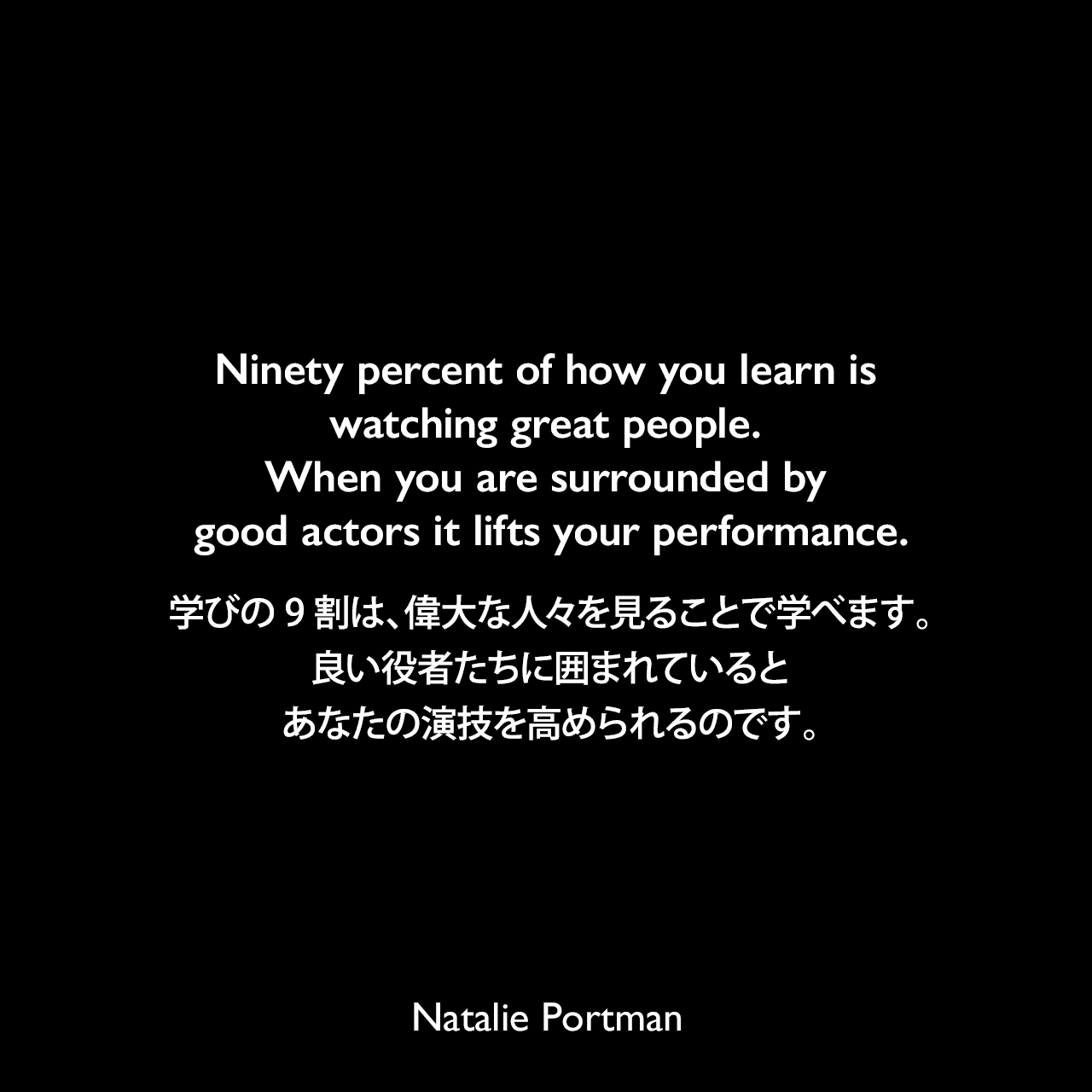 Ninety percent of how you learn is watching great people. When you are surrounded by good actors it lifts your performance.学びの9割は、偉大な人々を見ることで学べます。良い役者たちに囲まれていると、あなたの演技を高められるのです。Natalie Portman