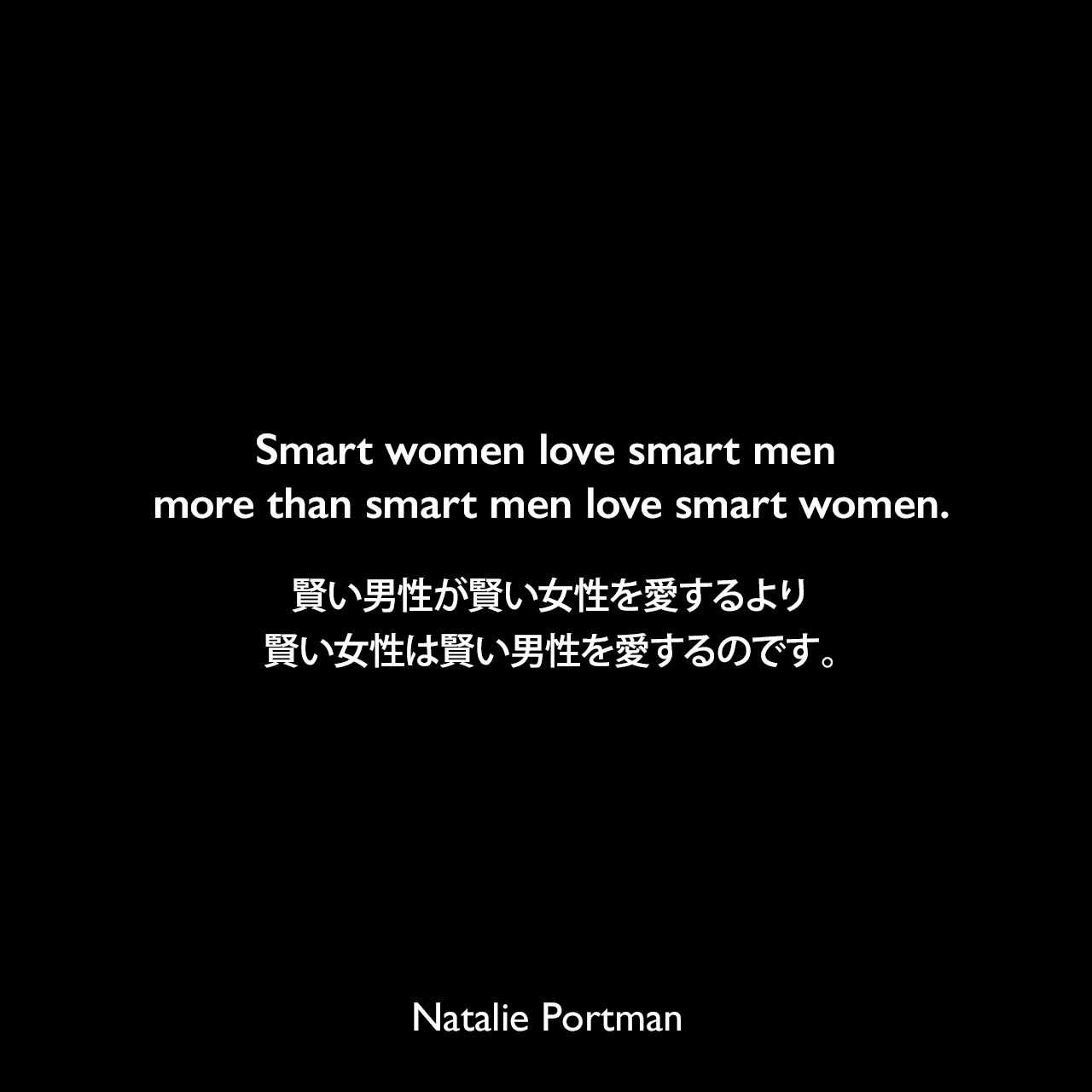 Smart women love smart men more than smart men love smart women.賢い男性が賢い女性を愛するより、賢い女性は賢い男性を愛するのです。Natalie Portman