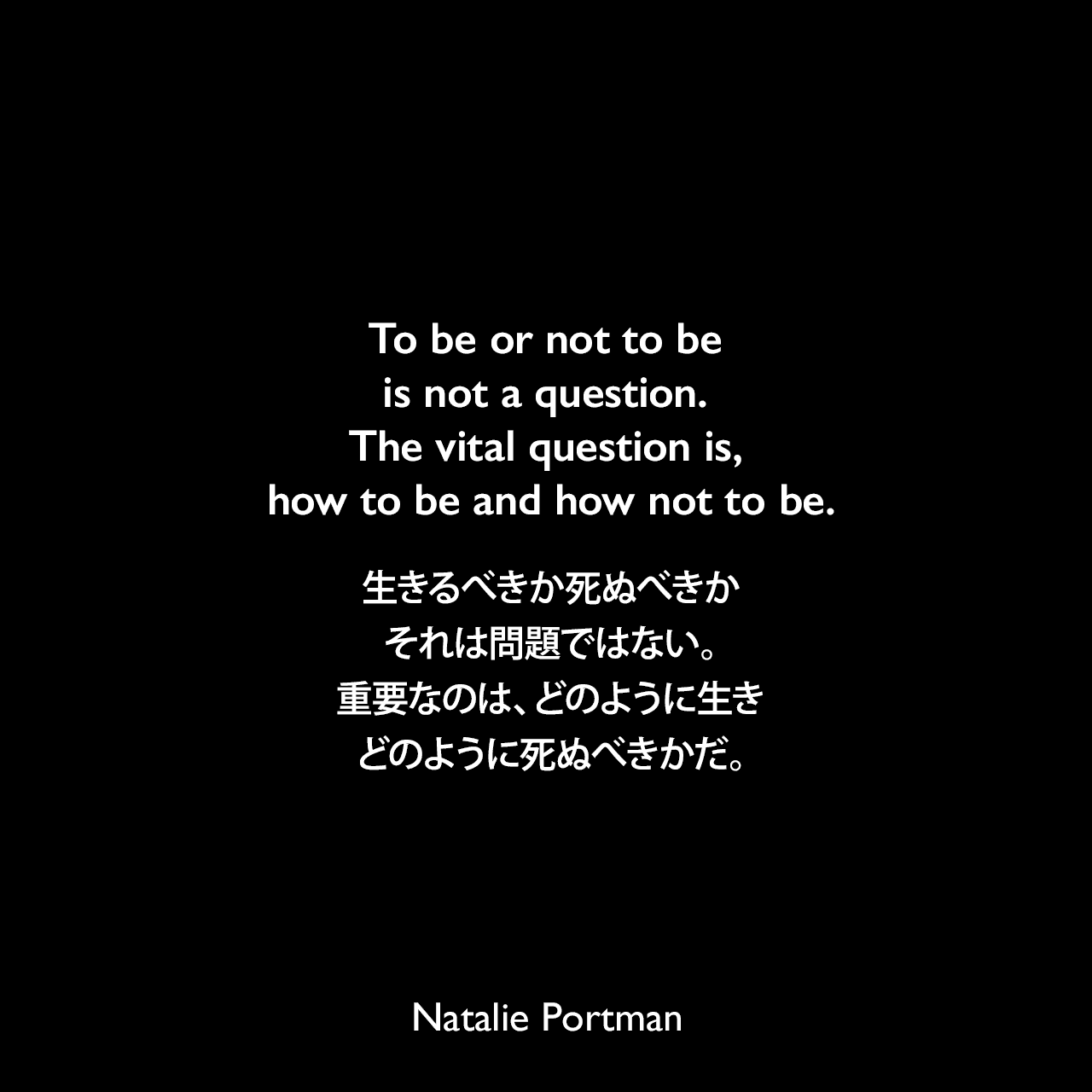 To be or not to be is not a question. The vital question is, how to be and how not to be.生きるべきか死ぬべきか、それは問題ではない。重要なのは、どのように生き、どのように死ぬべきかだ。Natalie Portman