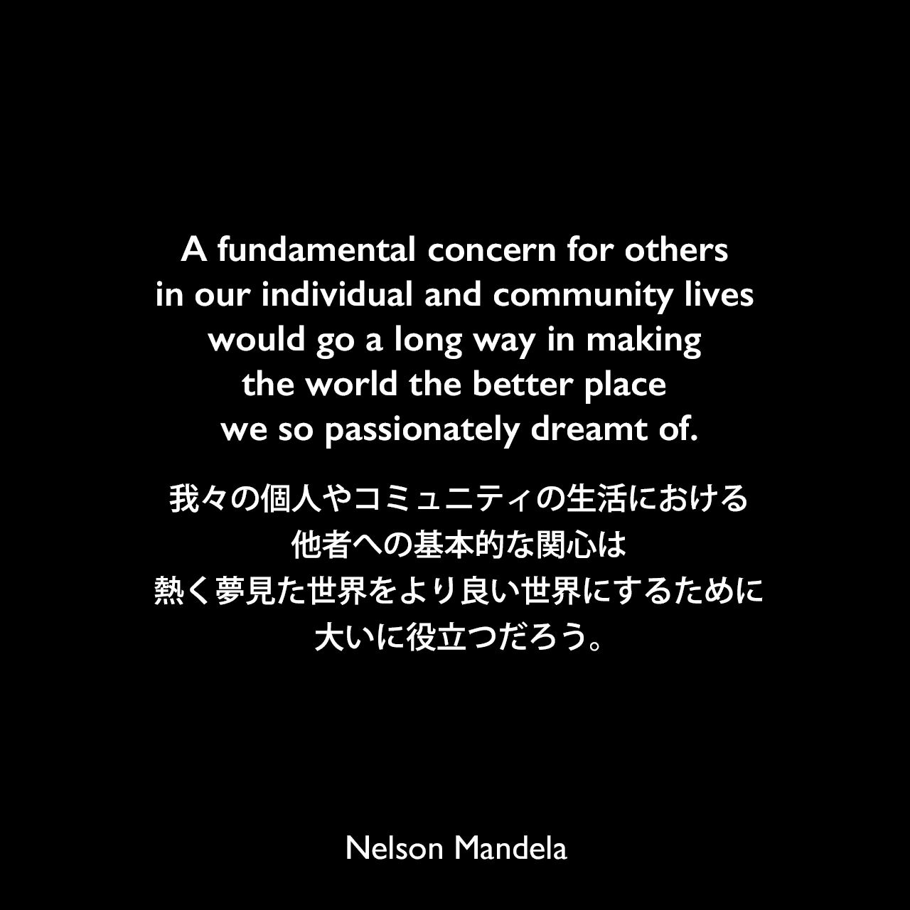 A fundamental concern for others in our individual and community lives would go a long way in making the world the better place we so passionately dreamt of.我々の個人やコミュニティの生活における他者への基本的な関心は、熱く夢見た世界をより良い世界にするために大いに役立つだろう。- ネルソン・マンデラによる本「Nelson Mandela by Himself: The Authorised Book of Quotations」よりNelson Mandela
