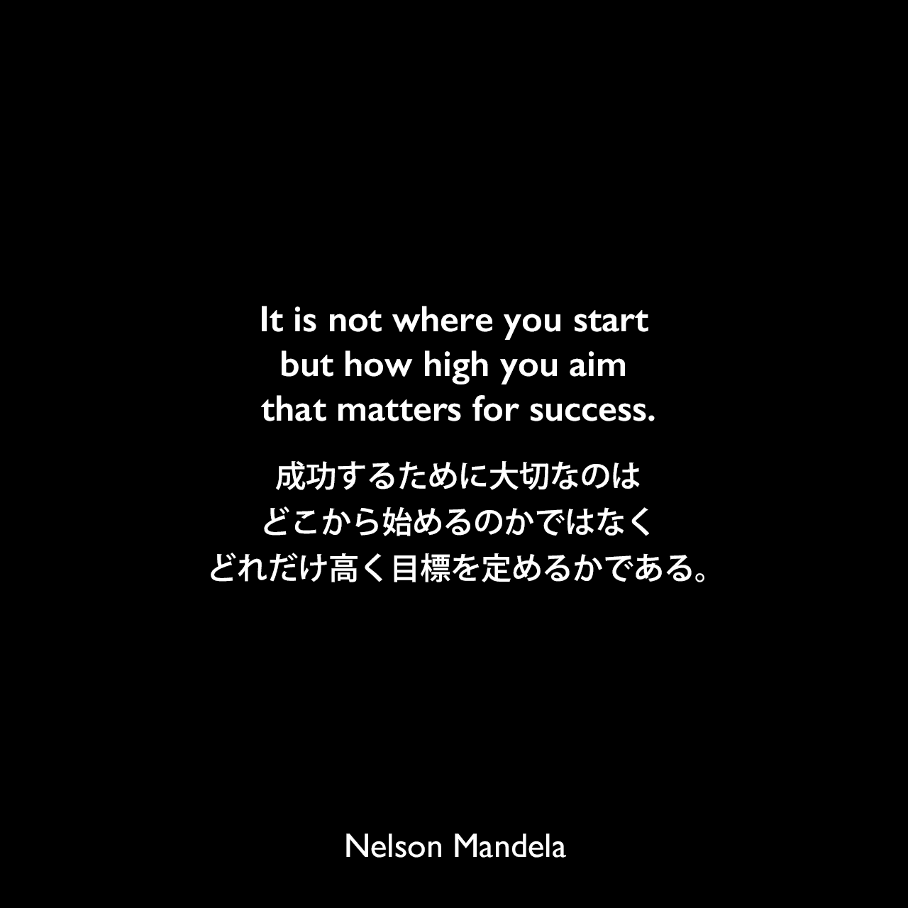 It is not where you start but how high you aim that matters for success.成功するために大切なのは、どこから始めるのかではなく、どれだけ高く目標を定めるかである。Nelson Mandela