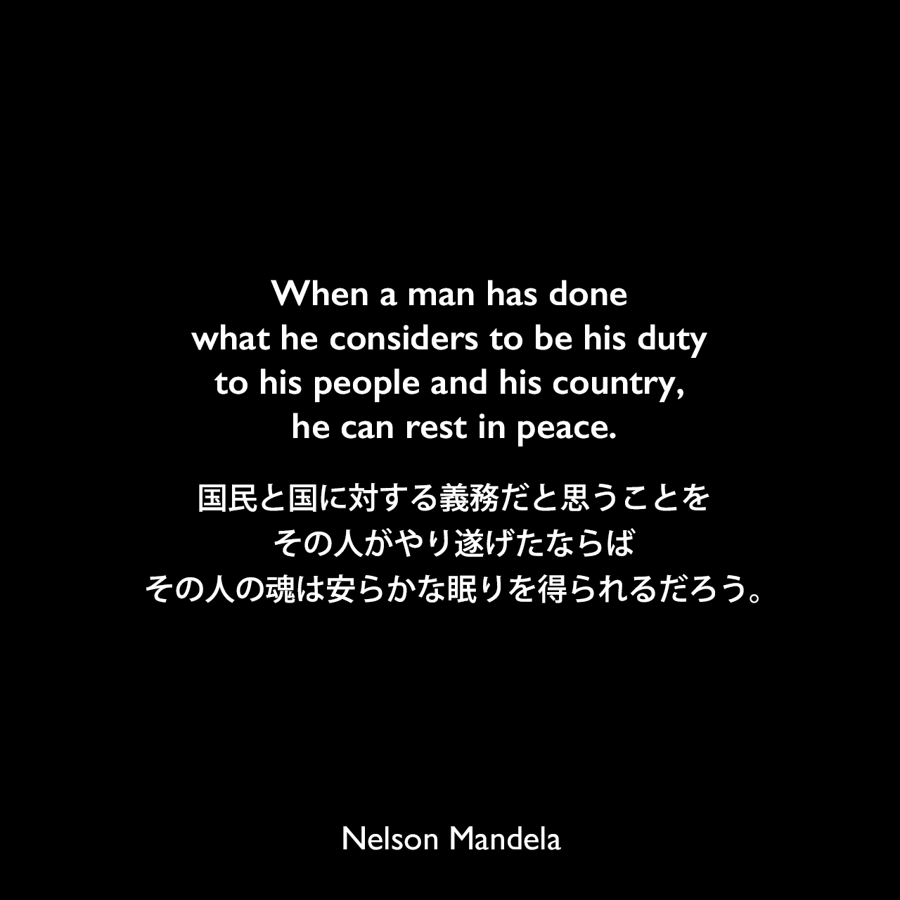 When a man has done what he considers to be his duty to his people and his country, he can rest in peace.国民と国に対する義務だと思うことをその人がやり遂げたならば、その人の魂は安らかな眠りを得られるだろう。- ネルソン・マンデラへの1994年のインタビュー番組よりNelson Mandela
