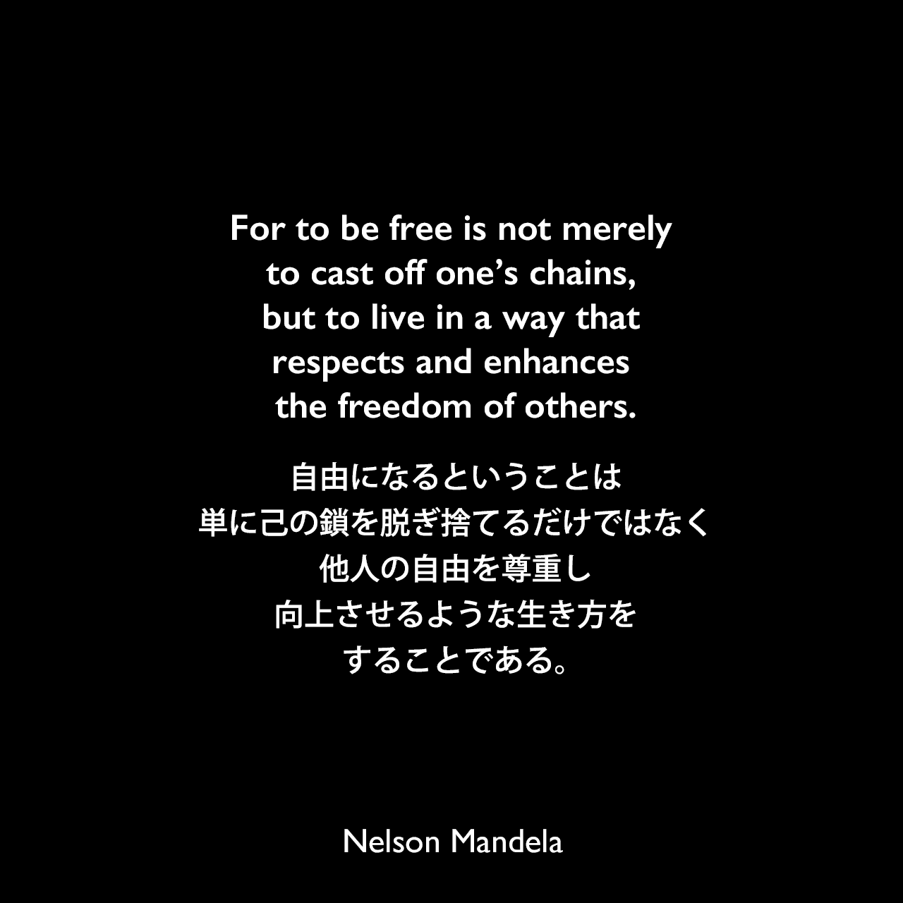 For to be free is not merely to cast off one's chains, but to live in a way that respects and enhances the freedom of others.自由になるということは、単に己の鎖を脱ぎ捨てるだけではなく、他人の自由を尊重し、向上させるような生き方をすることである。- ネルソン・マンデラによる本「自由への長い道 ネルソン・マンデラ自伝」よりNelson Mandela