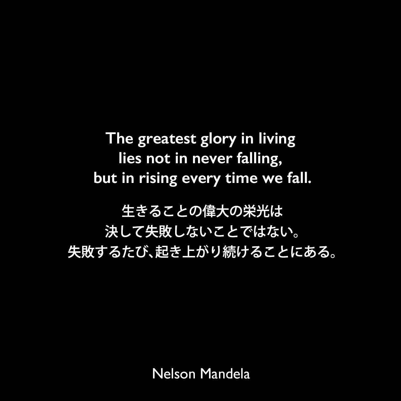 The greatest glory in living lies not in never falling, but in rising every time we fall.生きることの偉大の栄光は、決して失敗しないことではない。失敗するたび、起き上がり続けることにある。- ネルソン・マンデラによる本「自由への長い道 ネルソン・マンデラ自伝」より