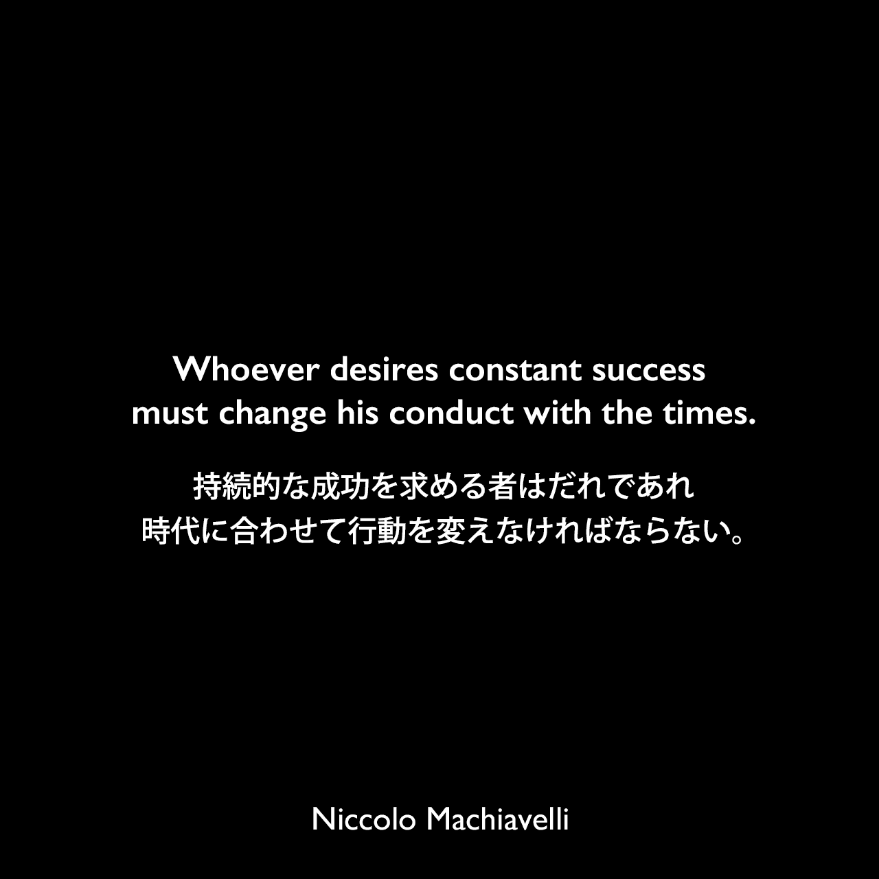 Whoever desires constant success must change his conduct with the times.持続的な成功を求める者はだれであれ、時代に合わせて行動を変えなければならない。Niccolo Machiavelli