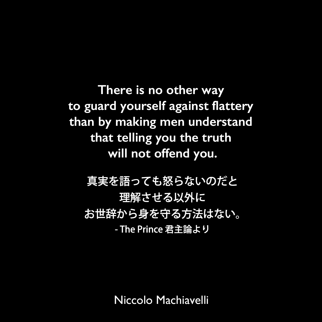 There is no other way to guard yourself against flattery than by making men understand that telling you the truth will not offend you.真実を語っても怒らないのだと理解させる以外に、お世辞から身を守る方法はない。- The Prince 君主論よりNiccolo Machiavelli