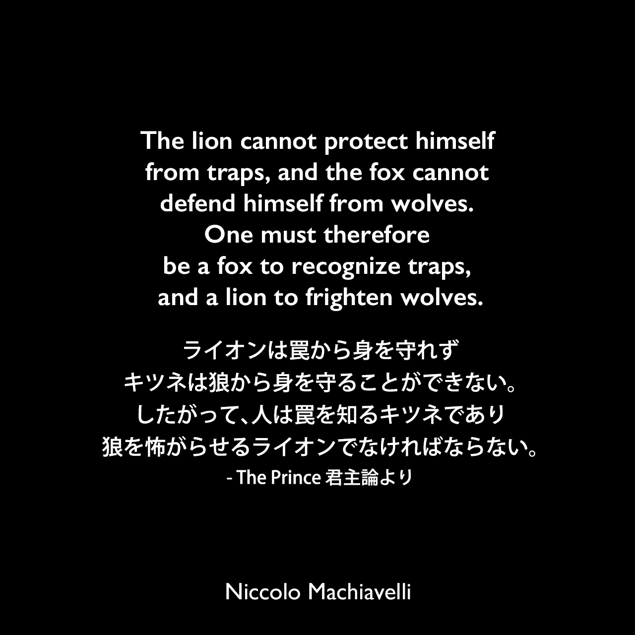 The lion cannot protect himself from traps, and the fox cannot defend himself from wolves. One must therefore be a fox to recognize traps, and a lion to frighten wolves.ライオンは罠から身を守れず、キツネは狼から身を守ることができない。したがって、人は罠を知るキツネであり、狼を怖がらせるライオンでなければならない。- The Prince 君主論よりNiccolo Machiavelli