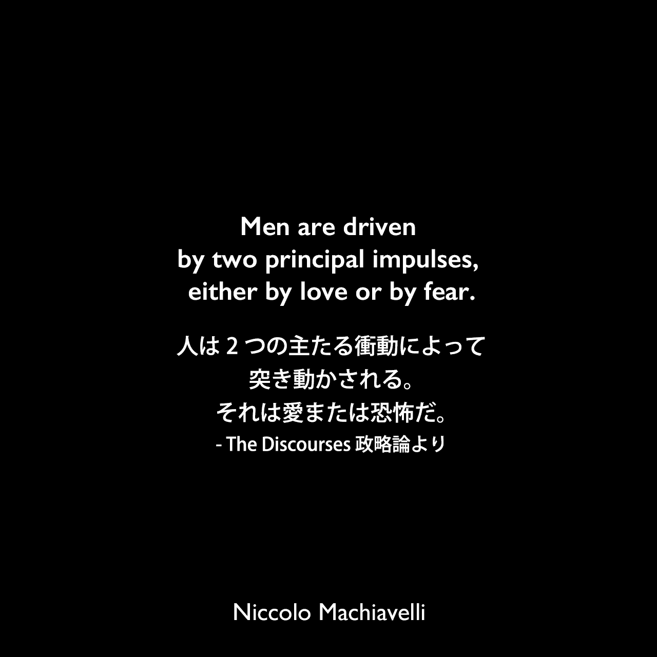 Men are driven by two principal impulses, either by love or by fear.人は2つの主たる衝動によって突き動かされる。それは愛または恐怖だ。- The Discourses 政略論よりNiccolo Machiavelli