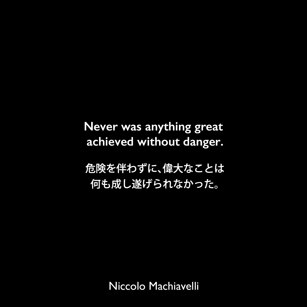Never was anything great achieved without danger.危険を伴わずに、偉大なことは何も成し遂げられなかった。Niccolo Machiavelli