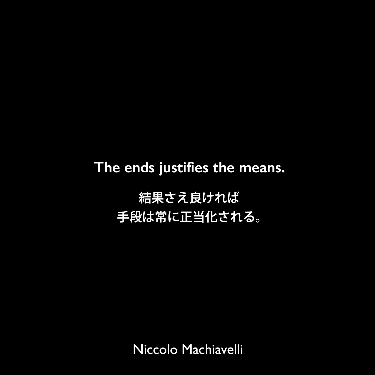 The ends justifies the means.結果さえ良ければ、手段は常に正当化される。Niccolo Machiavelli