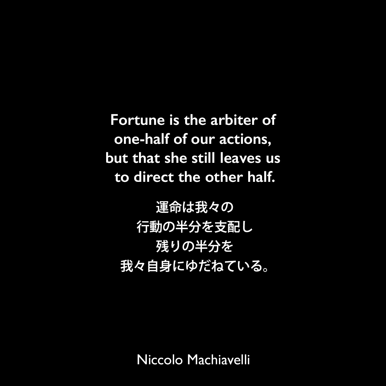 Fortune is the arbiter of one-half of our actions, but that she still leaves us to direct the other half.運命は我々の行動の半分を支配し、残りの半分を我々自身にゆだねている。Niccolo Machiavelli