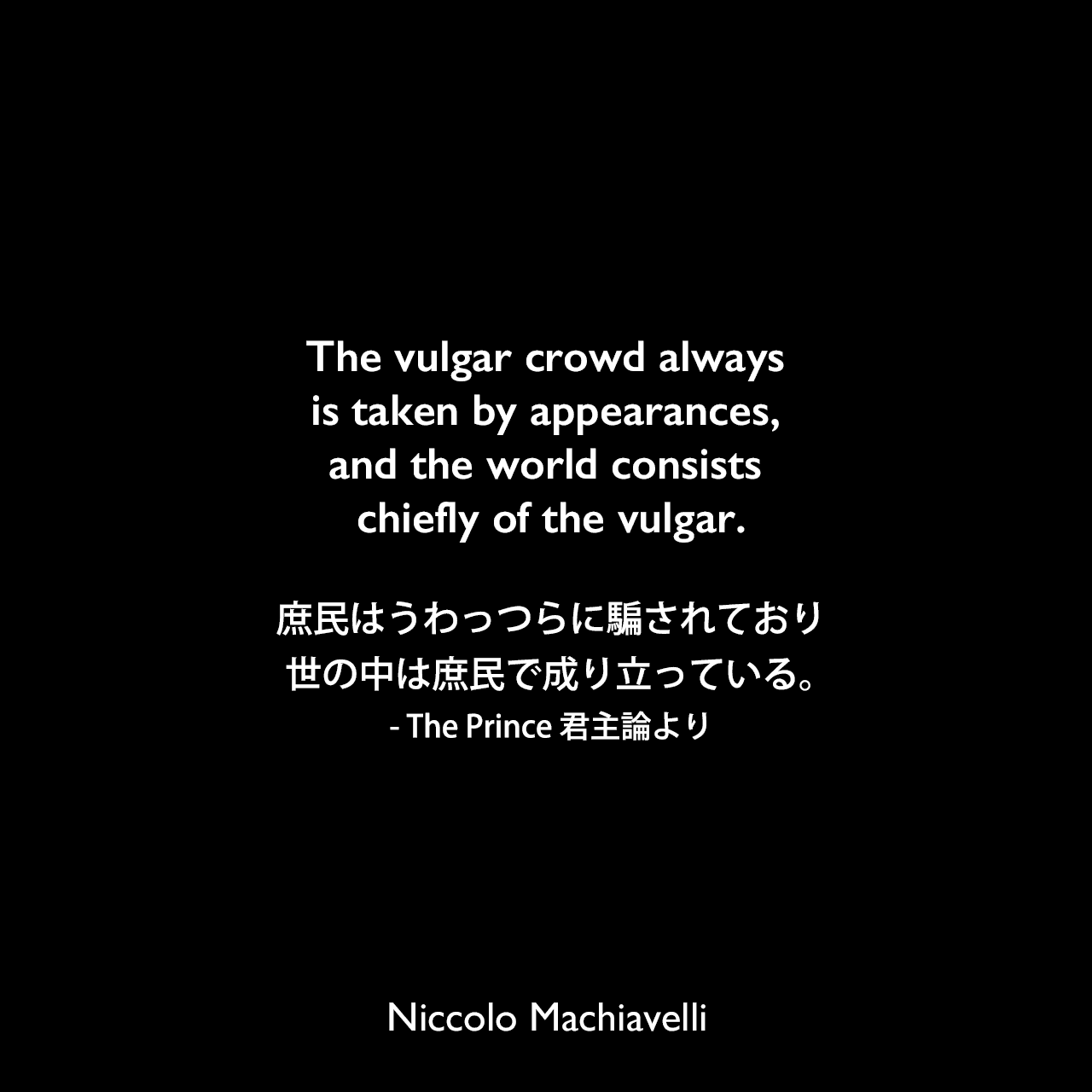 The vulgar crowd always is taken by appearances, and the world consists chiefly of the vulgar.庶民はうわっつらに騙されており、世の中は庶民で成り立っている。- The Prince 君主論よりNiccolo Machiavelli