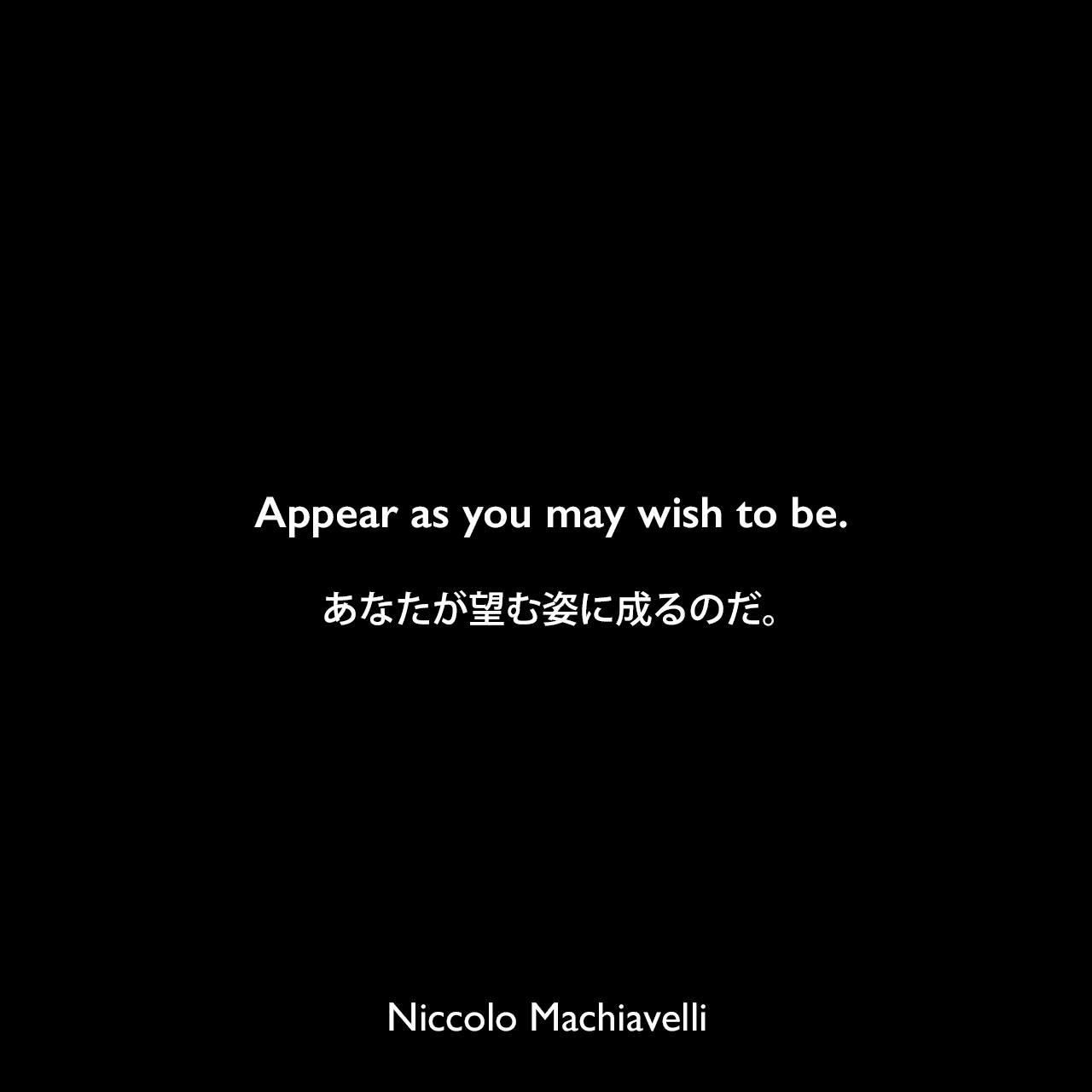 Appear as you may wish to be.あなたが望む姿に成るのだ。Niccolo Machiavelli