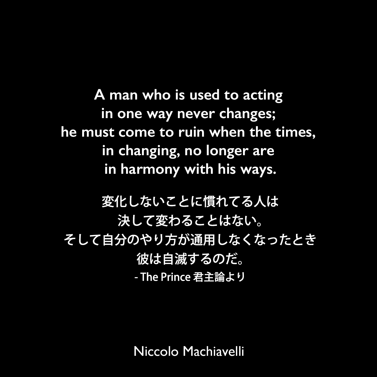 A man who is used to acting in one way never changes; he must come to ruin when the times, in changing, no longer are in harmony with his ways.変化しないことに慣れてる人は決して変わることはない。そして自分のやり方が通用しなくなったとき、彼は自滅するのだ。- The Prince 君主論よりNiccolo Machiavelli