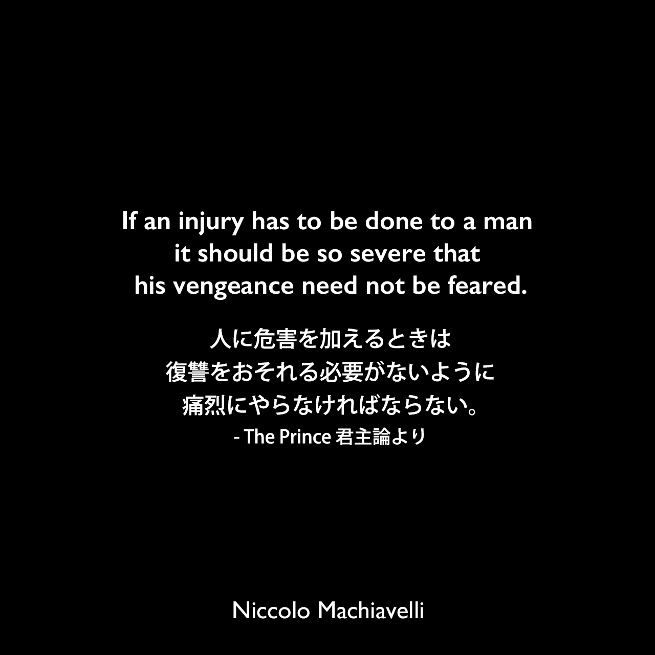 If an injury has to be done to a man it should be so severe that his vengeance need not be feared.人に危害を加えるときは、復讐をおそれる必要がないように痛烈にやらなければならない。- The Prince 君主論よりNiccolo Machiavelli