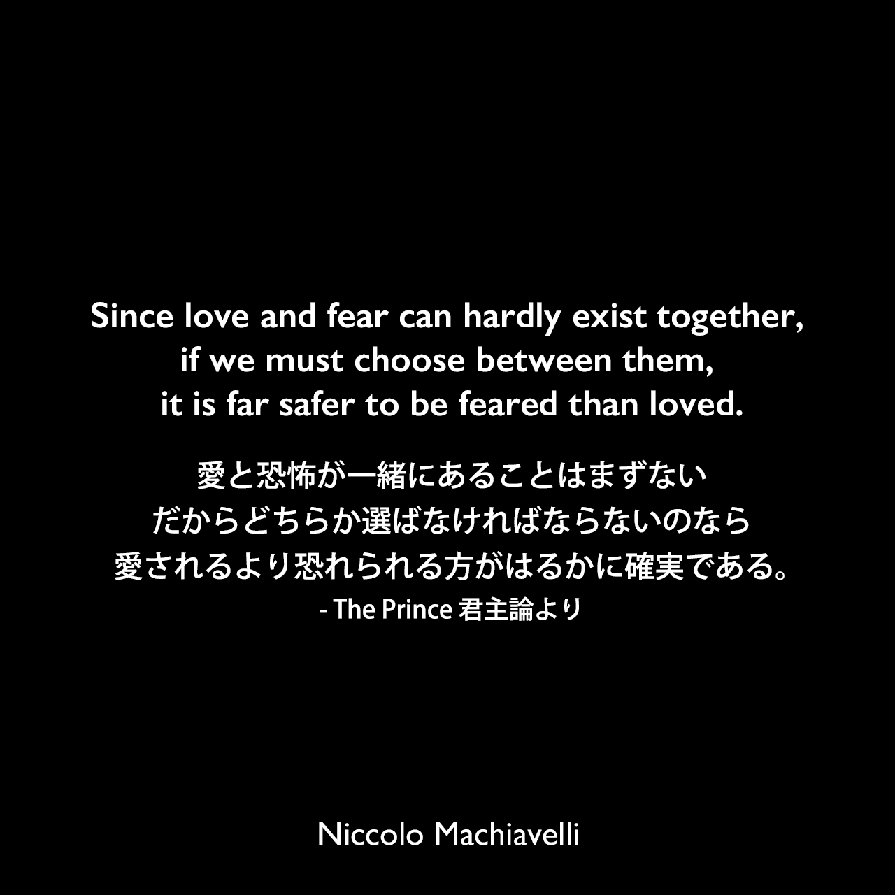 Since love and fear can hardly exist together, if we must choose between them, it is far safer to be feared than loved.愛と恐怖が一緒にあることはまずない、だからどちらか選ばなければならないのなら、愛されるより恐れられる方がはるかに確実である。- The Prince 君主論よりNiccolo Machiavelli